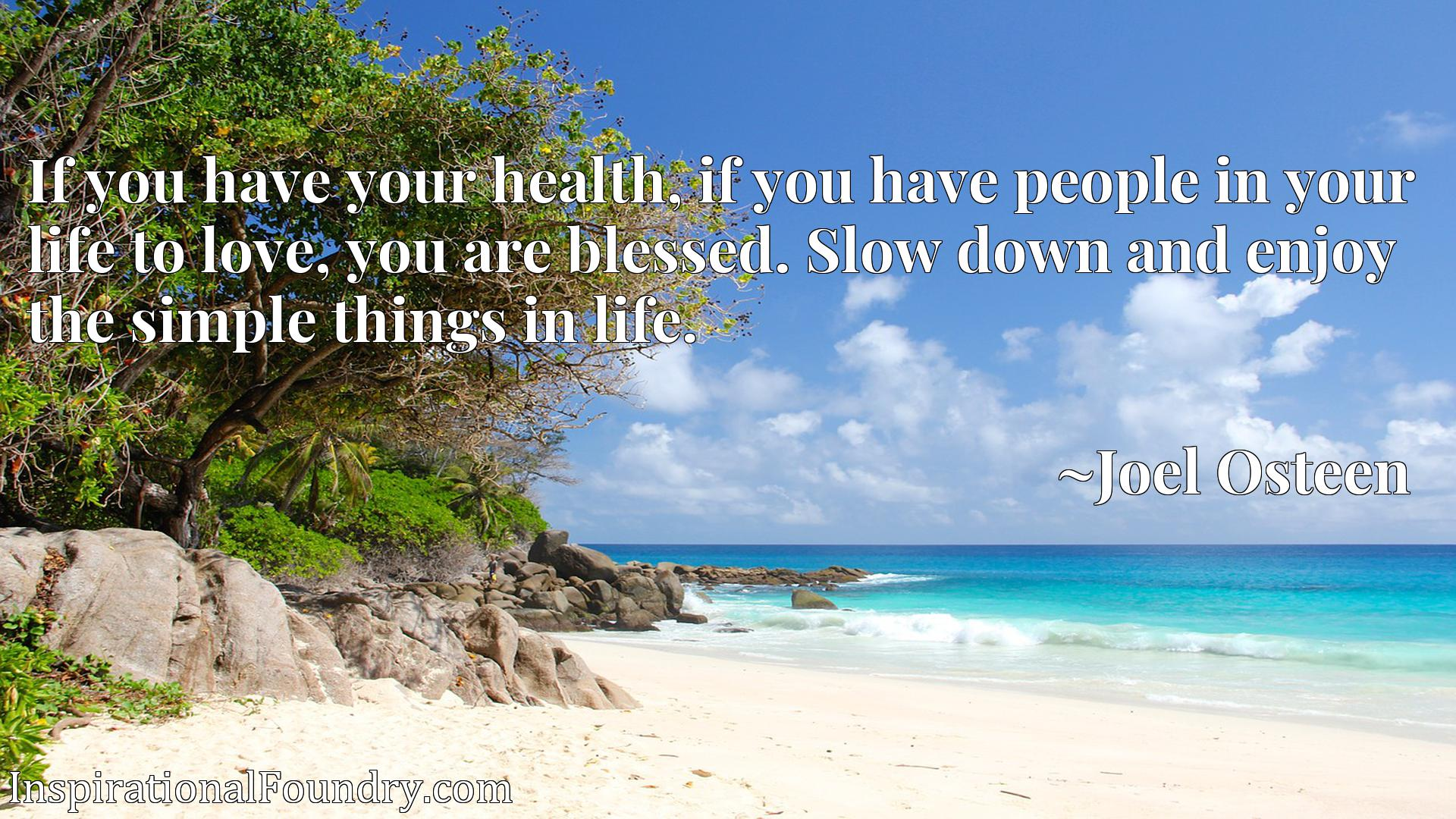 If you have your health, if you have people in your life to love, you are blessed. Slow down and enjoy the simple things in life.