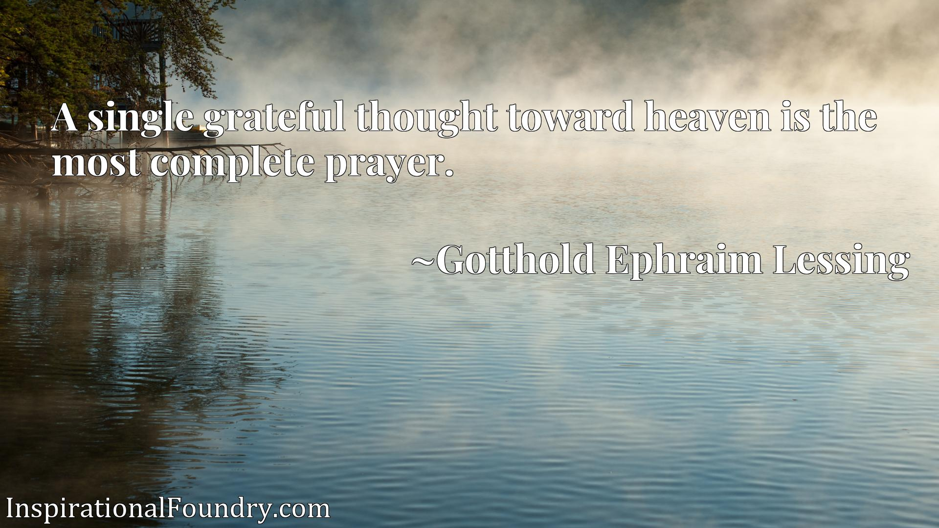 A single grateful thought toward heaven is the most complete prayer.