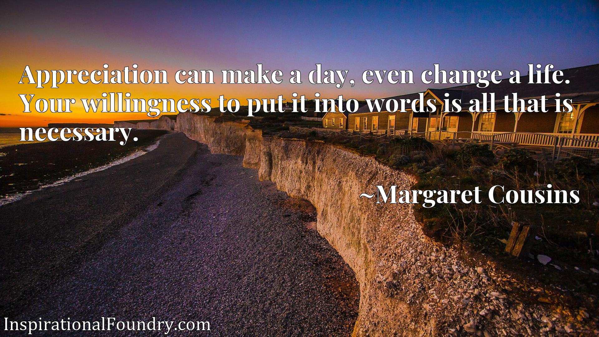 Quote Picture :Appreciation can make a day, even change a life. Your willingness to put it into words is all that is necessary.