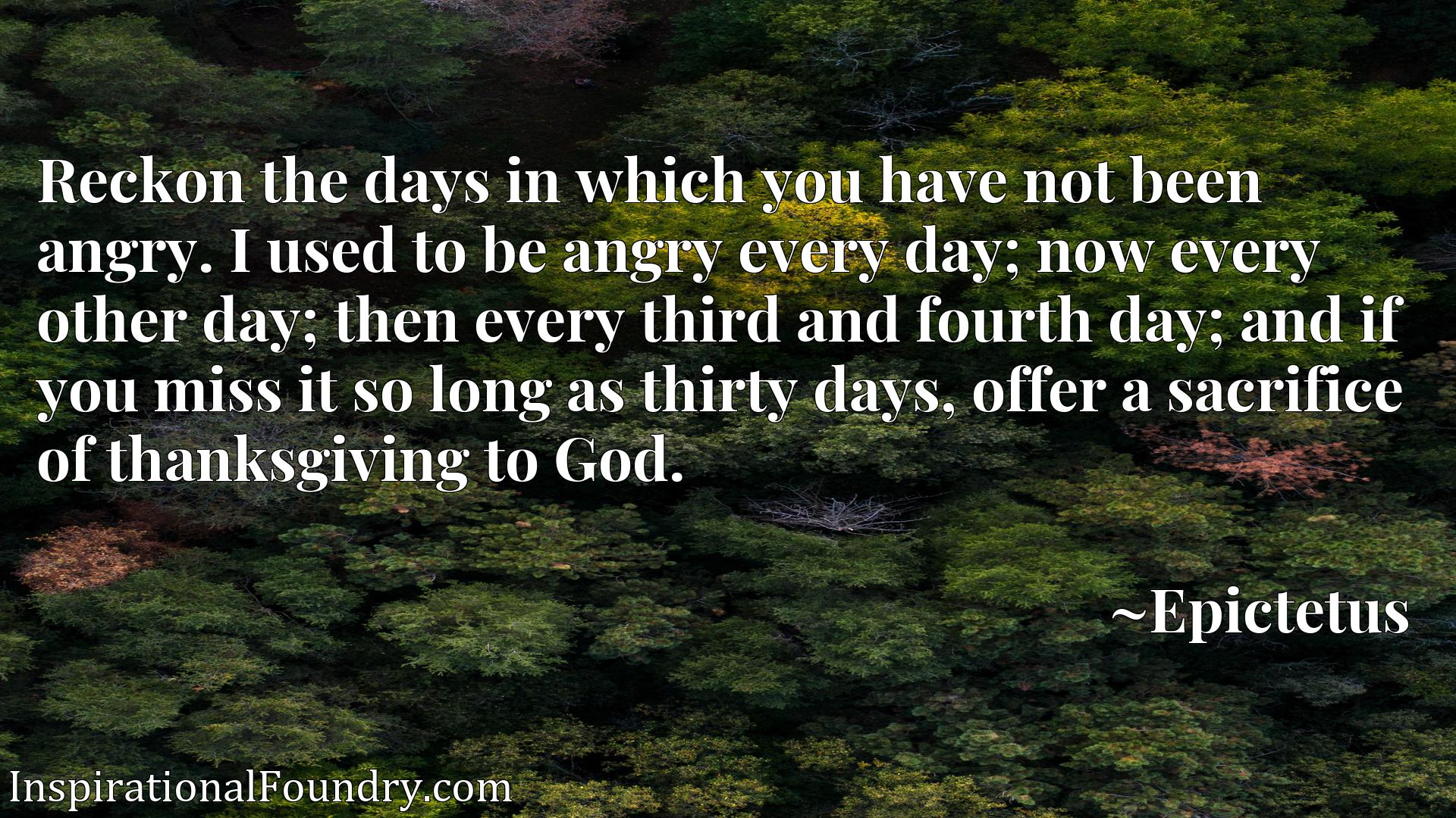 Reckon the days in which you have not been angry. I used to be angry every day; now every other day; then every third and fourth day; and if you miss it so long as thirty days, offer a sacrifice of thanksgiving to God.