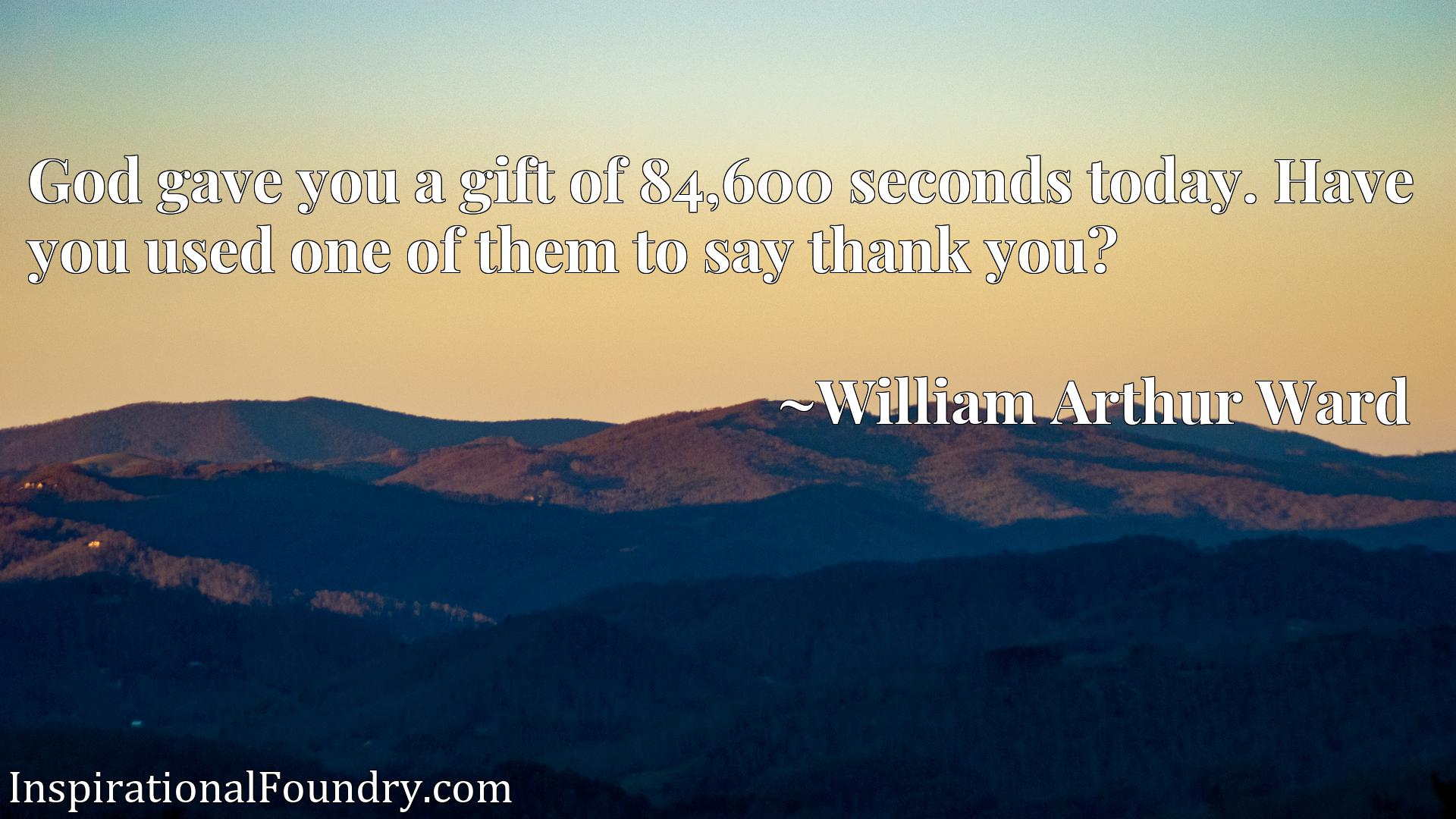 Quote Picture :God gave you a gift of 84,600 seconds today. Have you used one of them to say thank you?