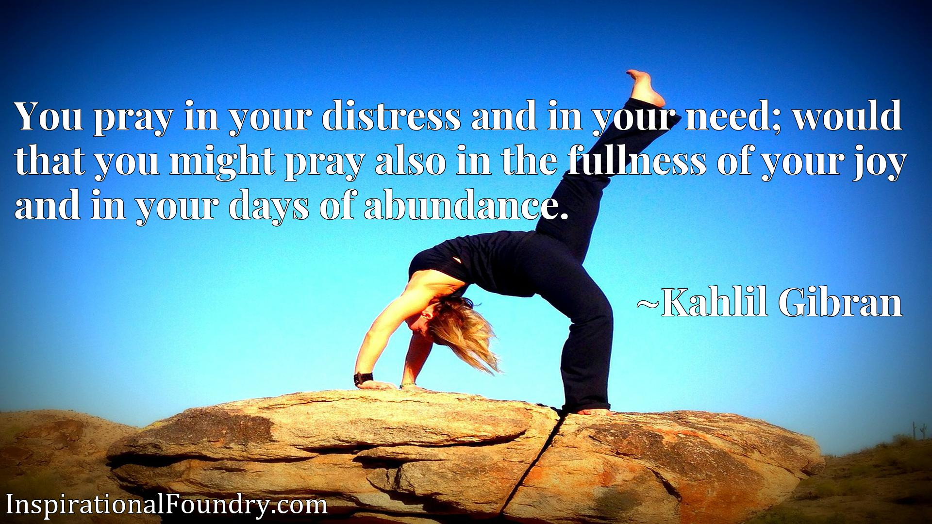 Quote Picture :You pray in your distress and in your need; would that you might pray also in the fullness of your joy and in your days of abundance.