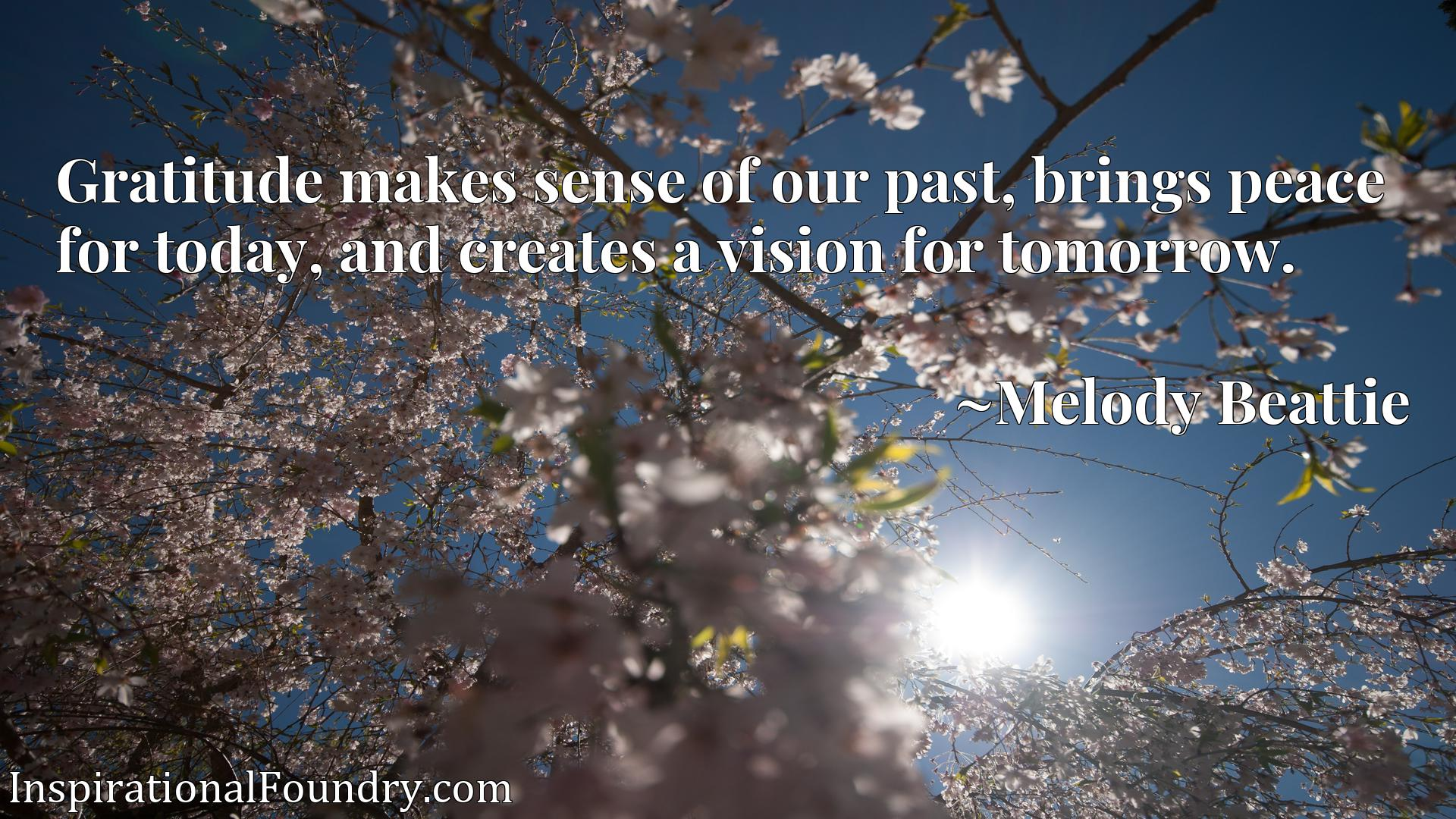 Quote Picture :Gratitude makes sense of our past, brings peace for today, and creates a vision for tomorrow.