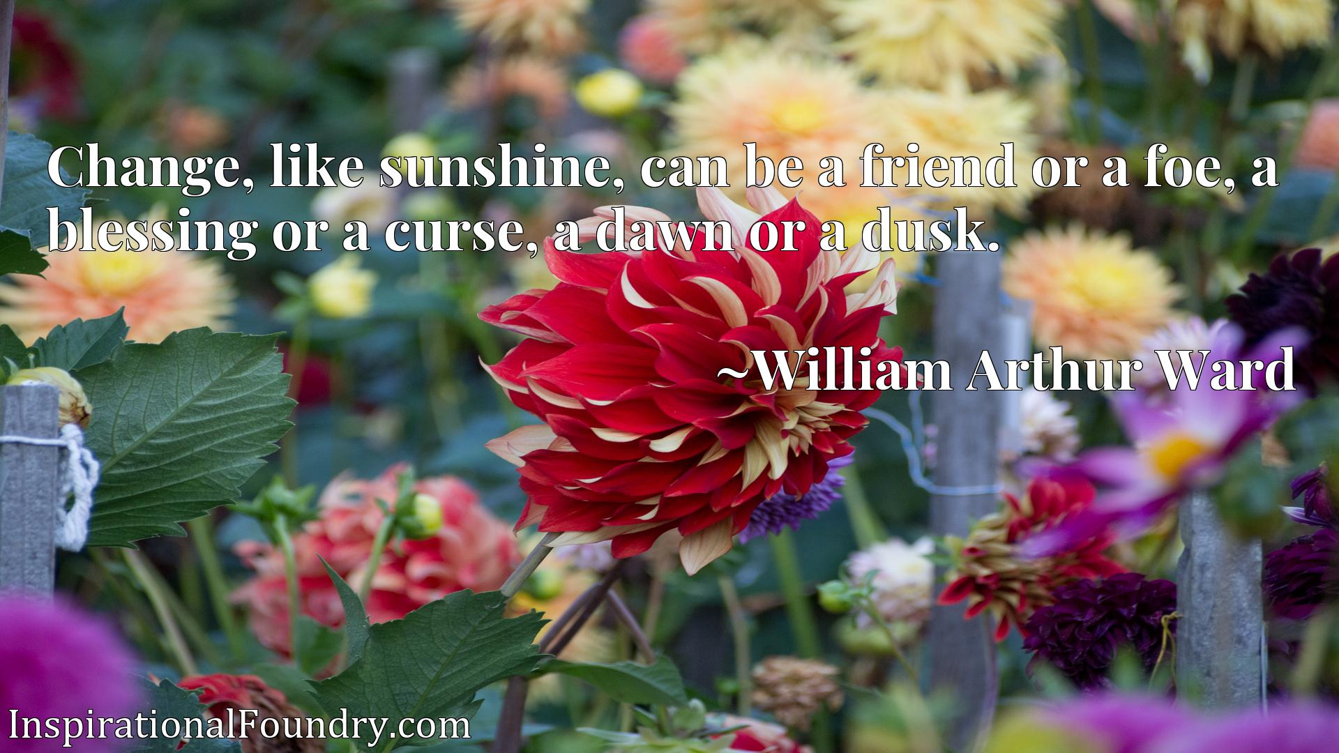 Quote Picture :Change, like sunshine, can be a friend or a foe, a blessing or a curse, a dawn or a dusk.