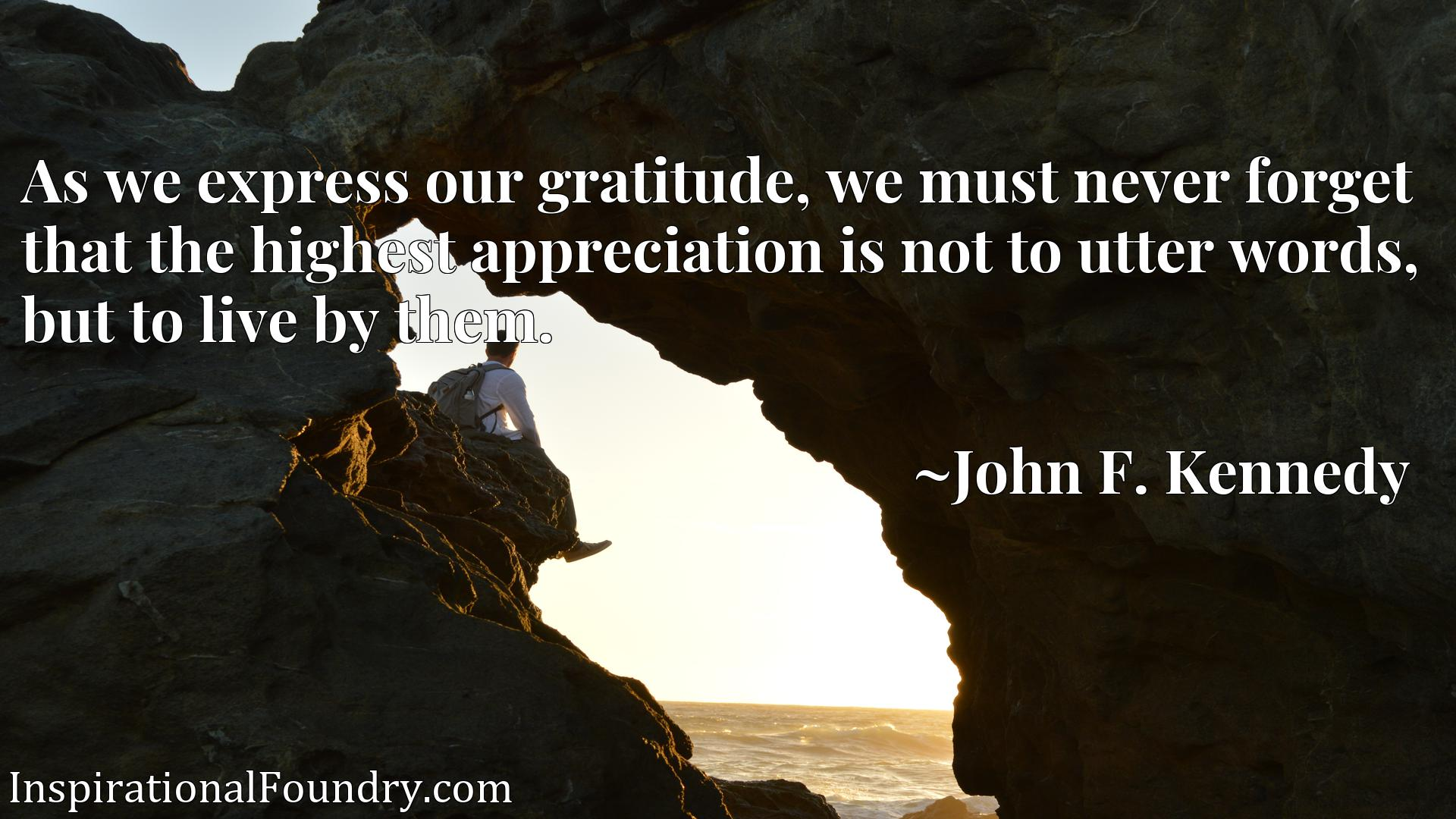 Quote Picture :As we express our gratitude, we must never forget that the highest appreciation is not to utter words, but to live by them.