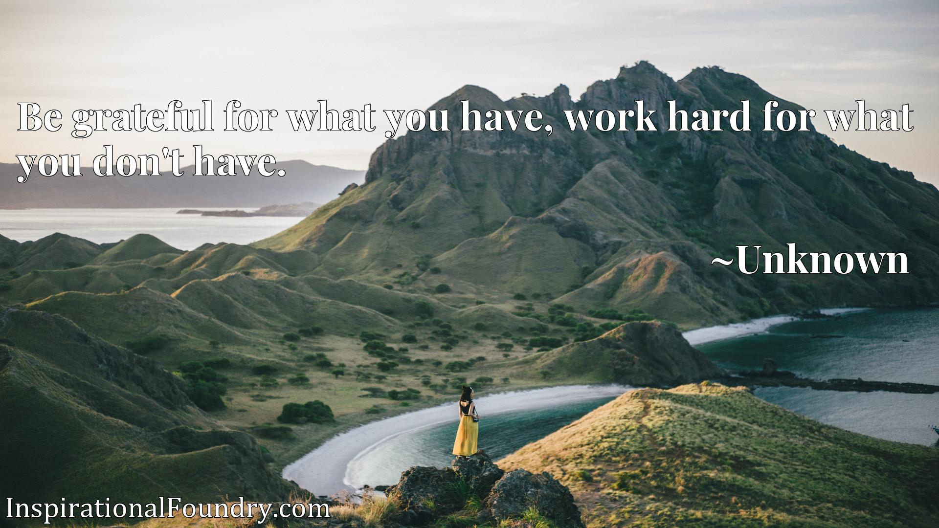 Quote Picture :Be grateful for what you have, work hard for what you don't have.