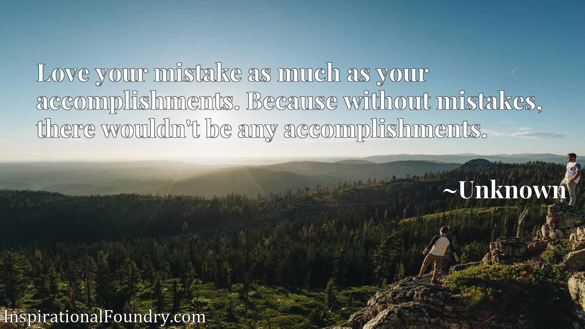 Love your mistake as much as your accomplishments. Because without mistakes, there wouldn't be any accomplishments.
