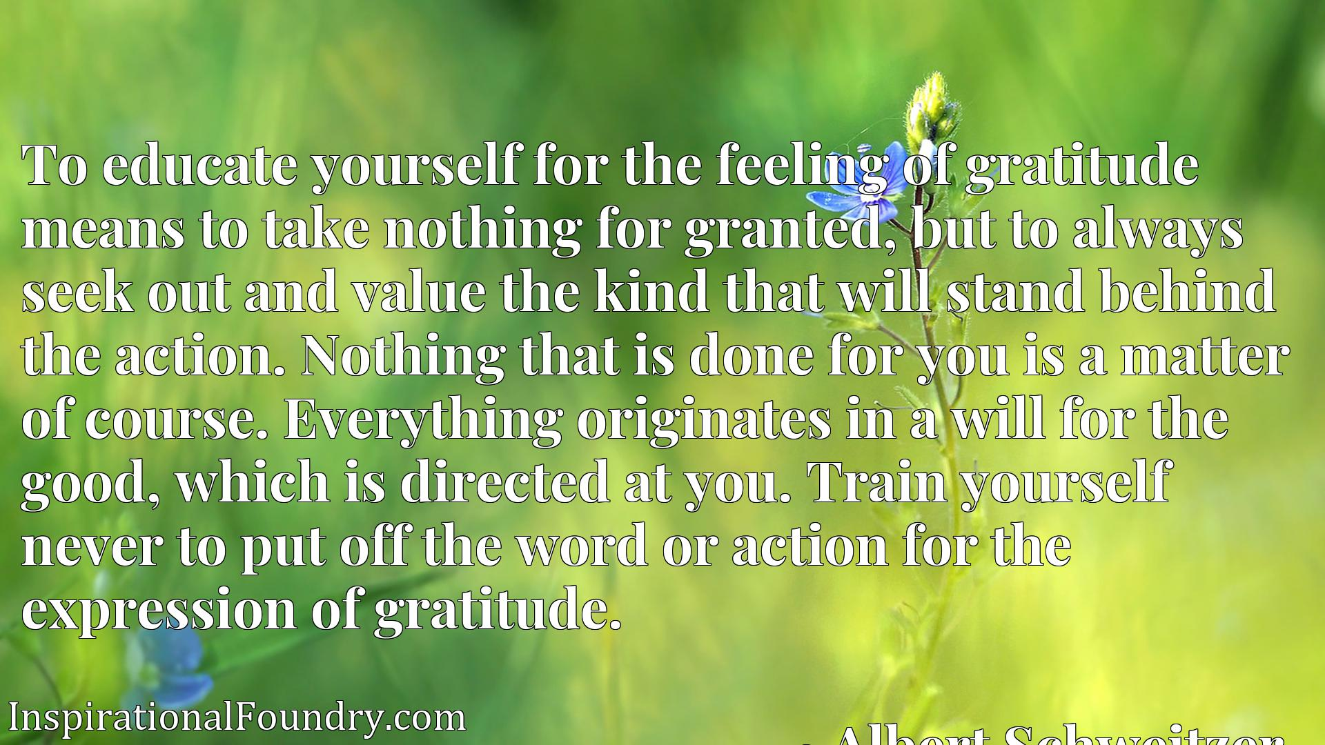 To educate yourself for the feeling of gratitude means to take nothing for granted, but to always seek out and value the kind that will stand behind the action. Nothing that is done for you is a matter of course. Everything originates in a will for the good, which is directed at you. Train yourself never to put off the word or action for the expression of gratitude.