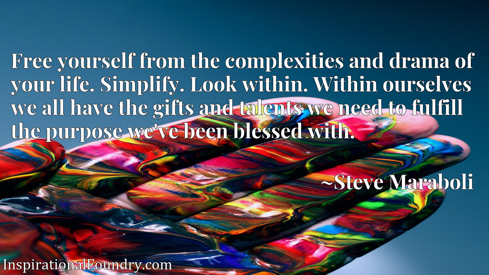 Free yourself from the complexities and drama of your life. Simplify. Look within. Within ourselves we all have the gifts and talents we need to fulfill the purpose we've been blessed with.