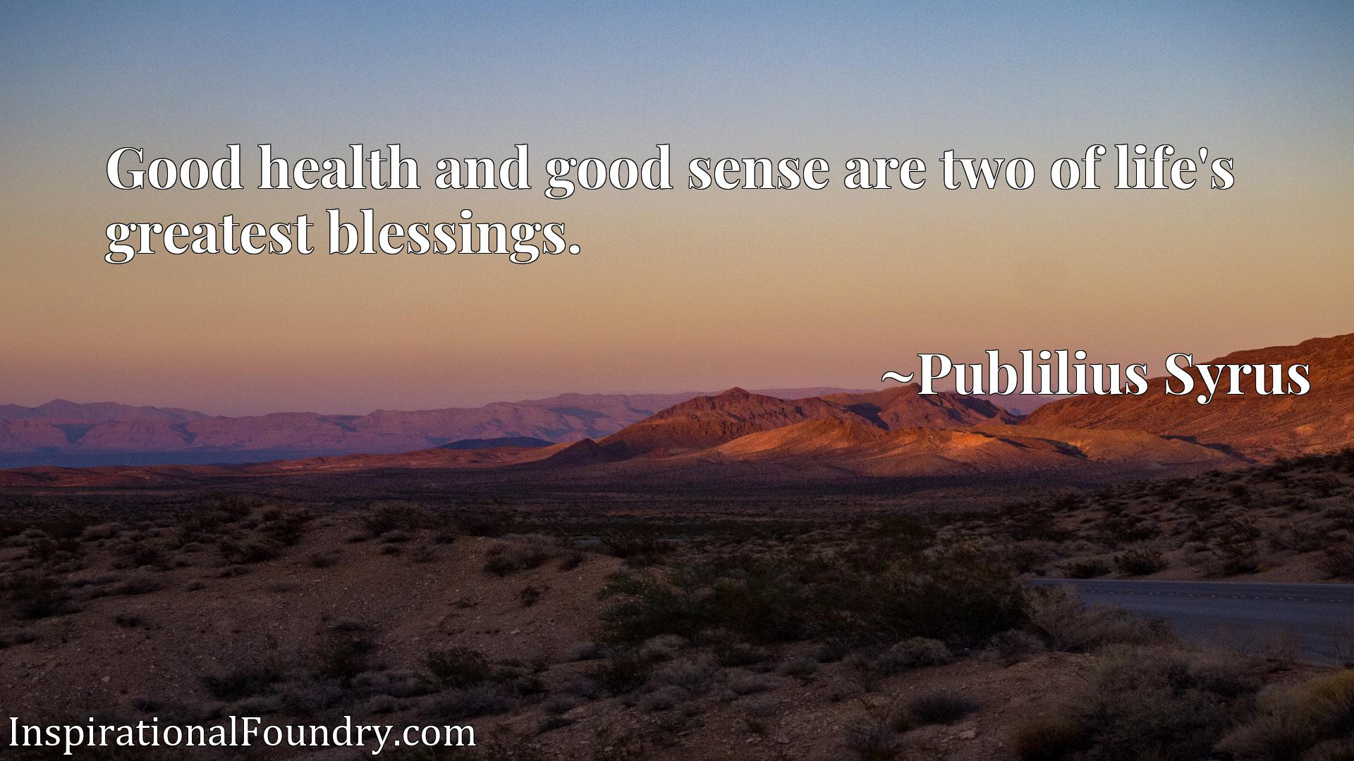 Quote Picture :Good health and good sense are two of life's greatest blessings.