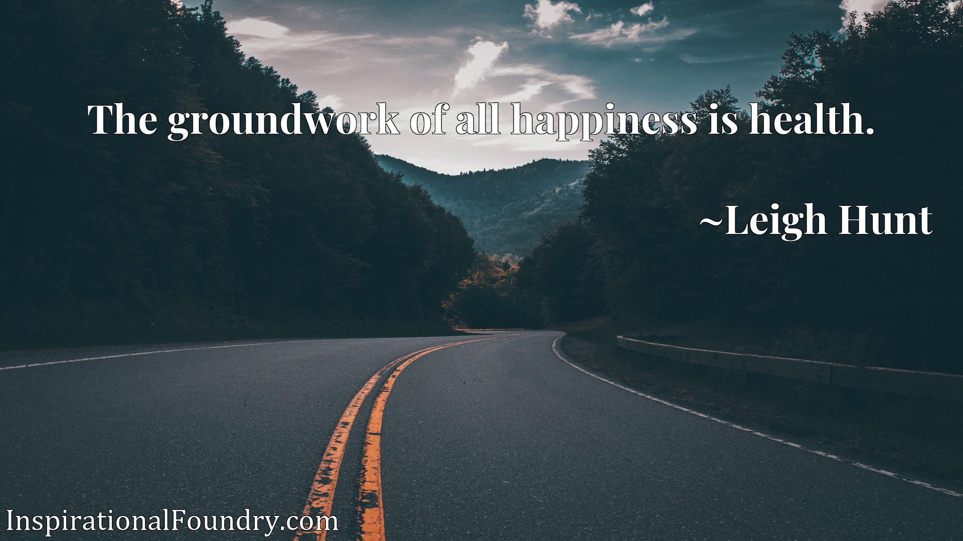 Quote Picture :The groundwork of all happiness is health.