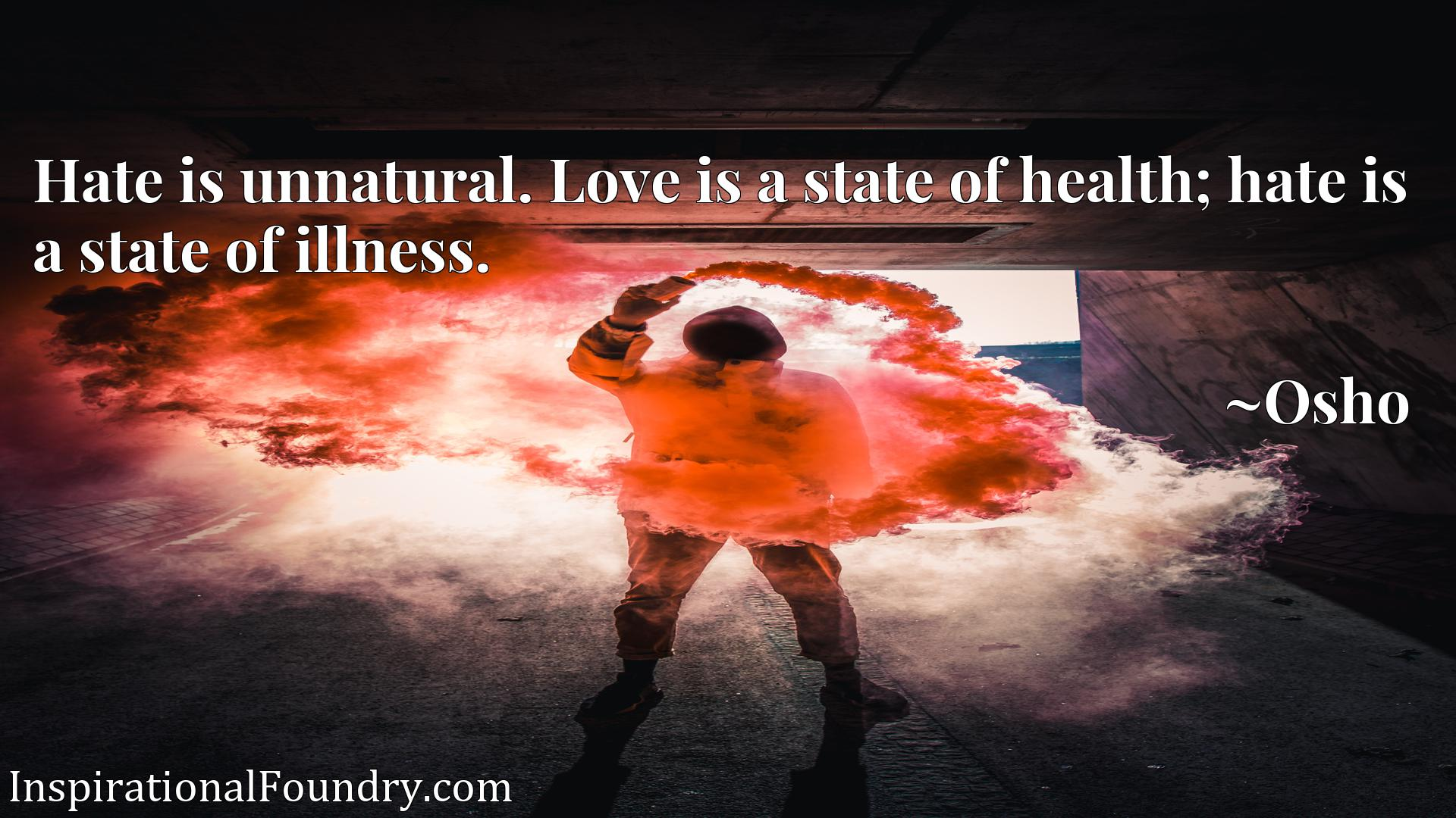 Hate is unnatural. Love is a state of health; hate is a state of illness.