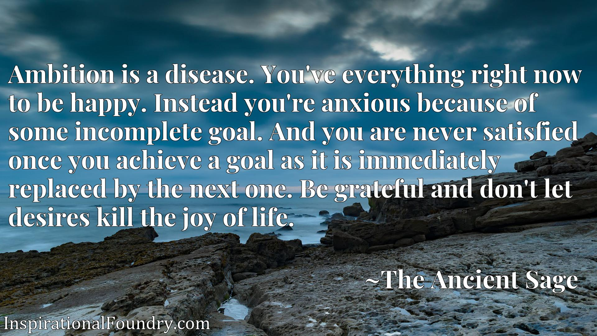 Ambition is a disease. You've everything right now to be happy. Instead you're anxious because of some incomplete goal. And you are never satisfied once you achieve a goal as it is immediately replaced by the next one. Be grateful and don't let desires kill the joy of life.
