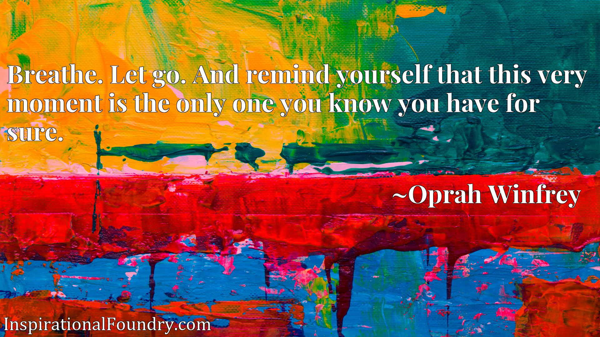 Quote Picture :Breathe. Let go. And remind yourself that this very moment is the only one you know you have for sure.