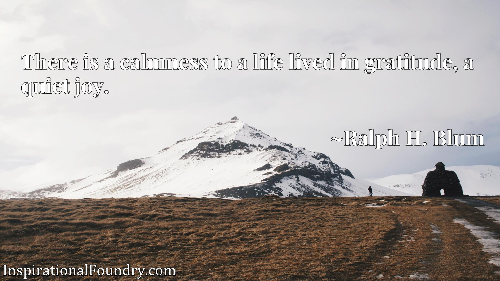 There is a calmness to a life lived in gratitude, a quiet joy.
