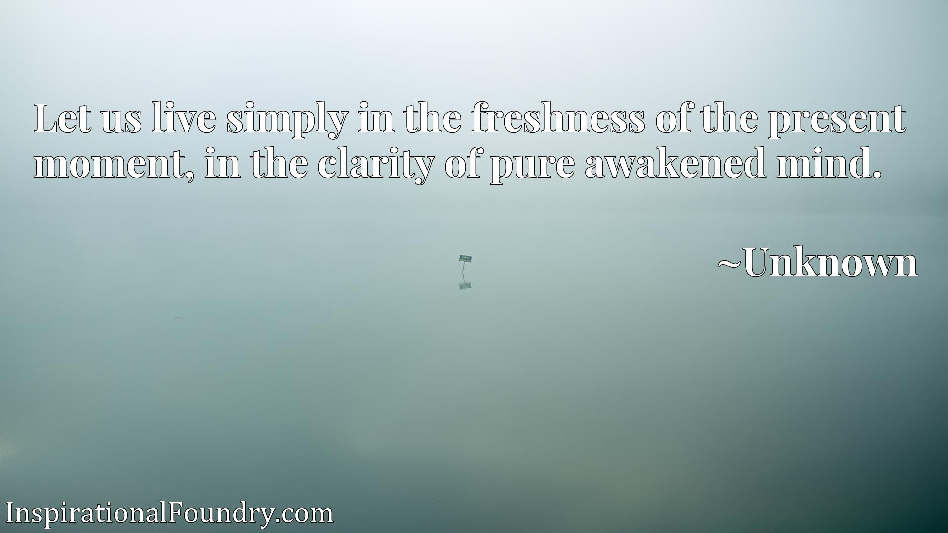 Quote Picture :Let us live simply in the freshness of the present moment, in the clarity of pure awakened mind.