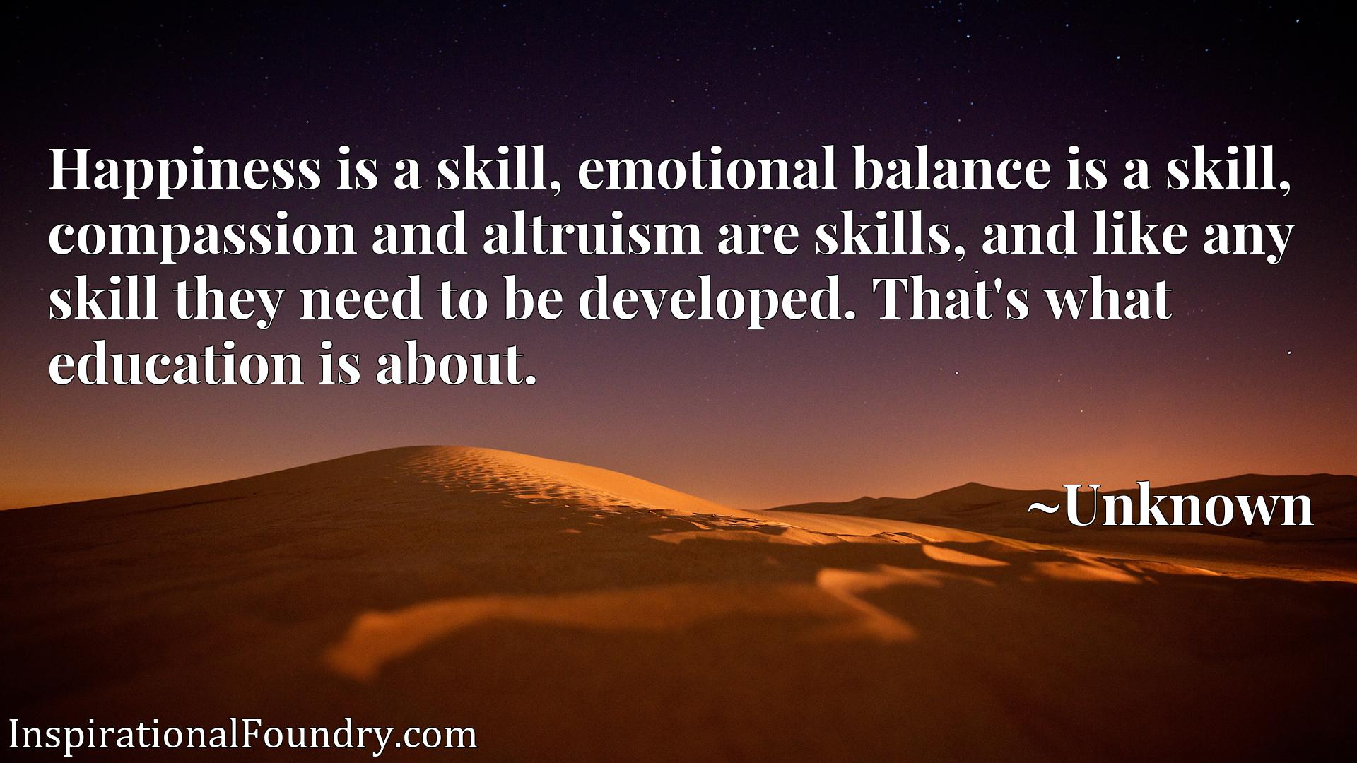 Happiness is a skill, emotional balance is a skill, compassion and altruism are skills, and like any skill they need to be developed. That's what education is about.