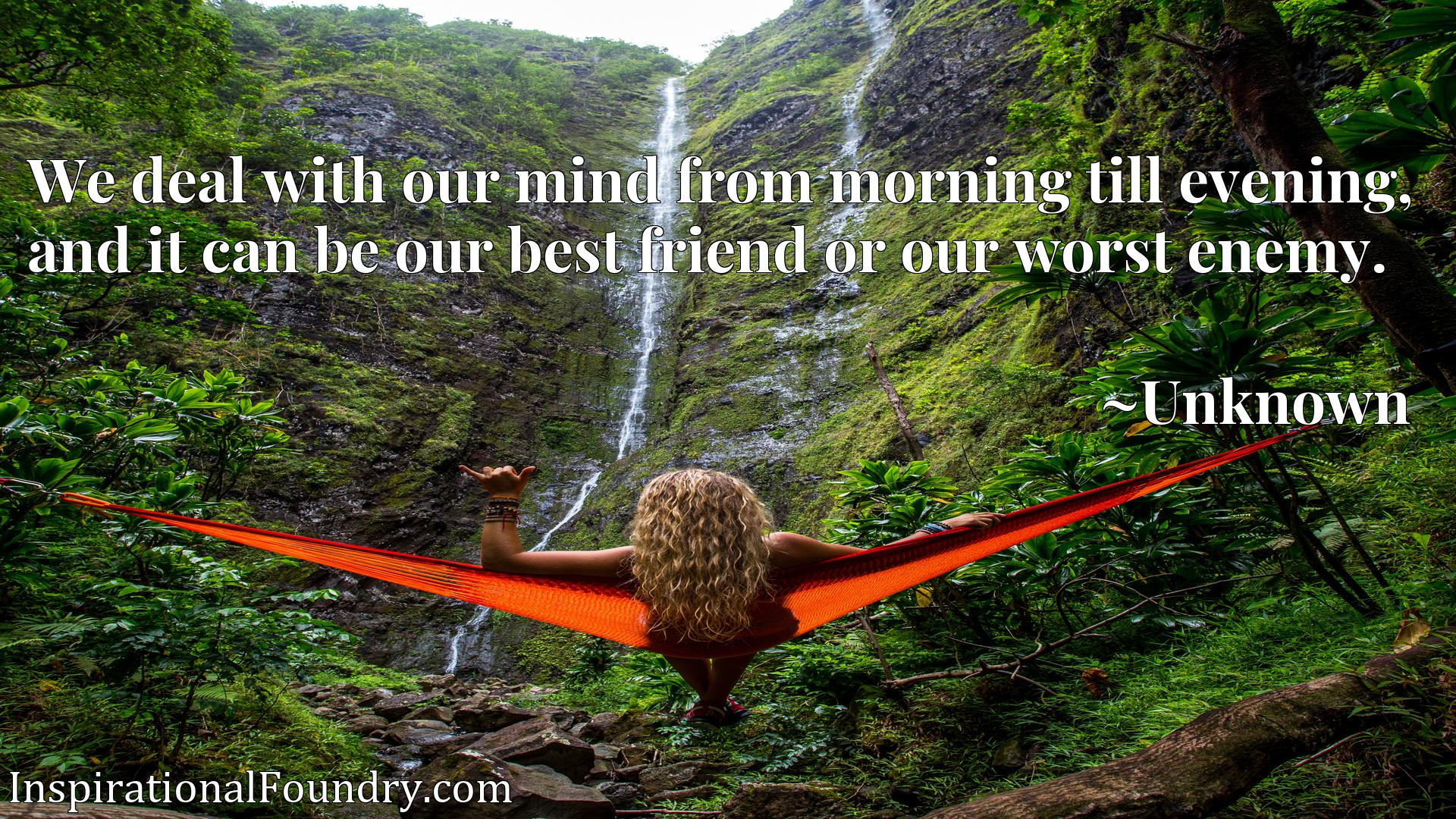 We deal with our mind from morning till evening, and it can be our best friend or our worst enemy.