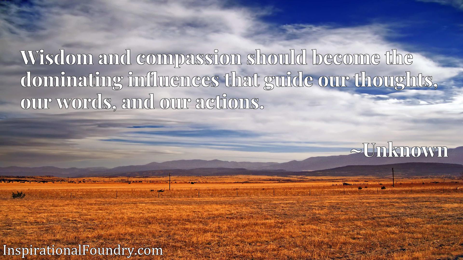 Wisdom and compassion should become the dominating influences that guide our thoughts, our words, and our actions.