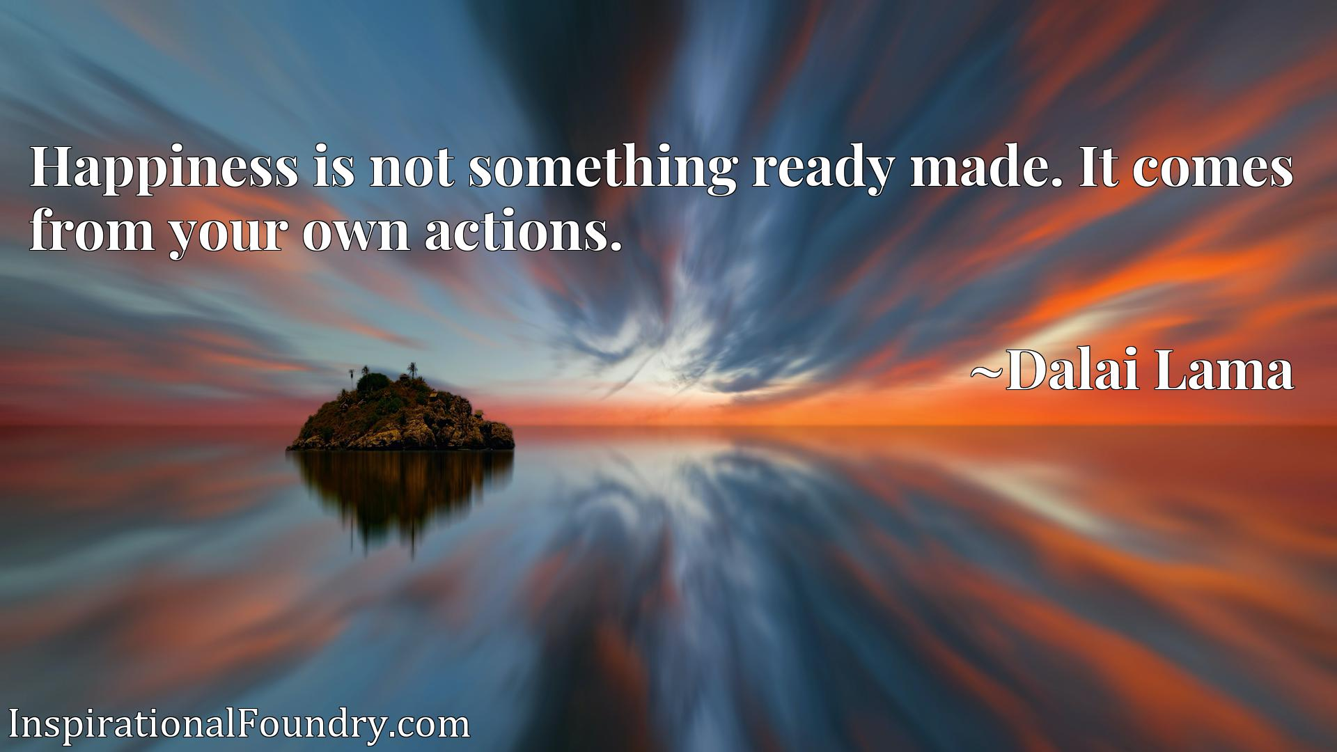 Quote Picture :Happiness is not something ready made. It comes from your own actions.