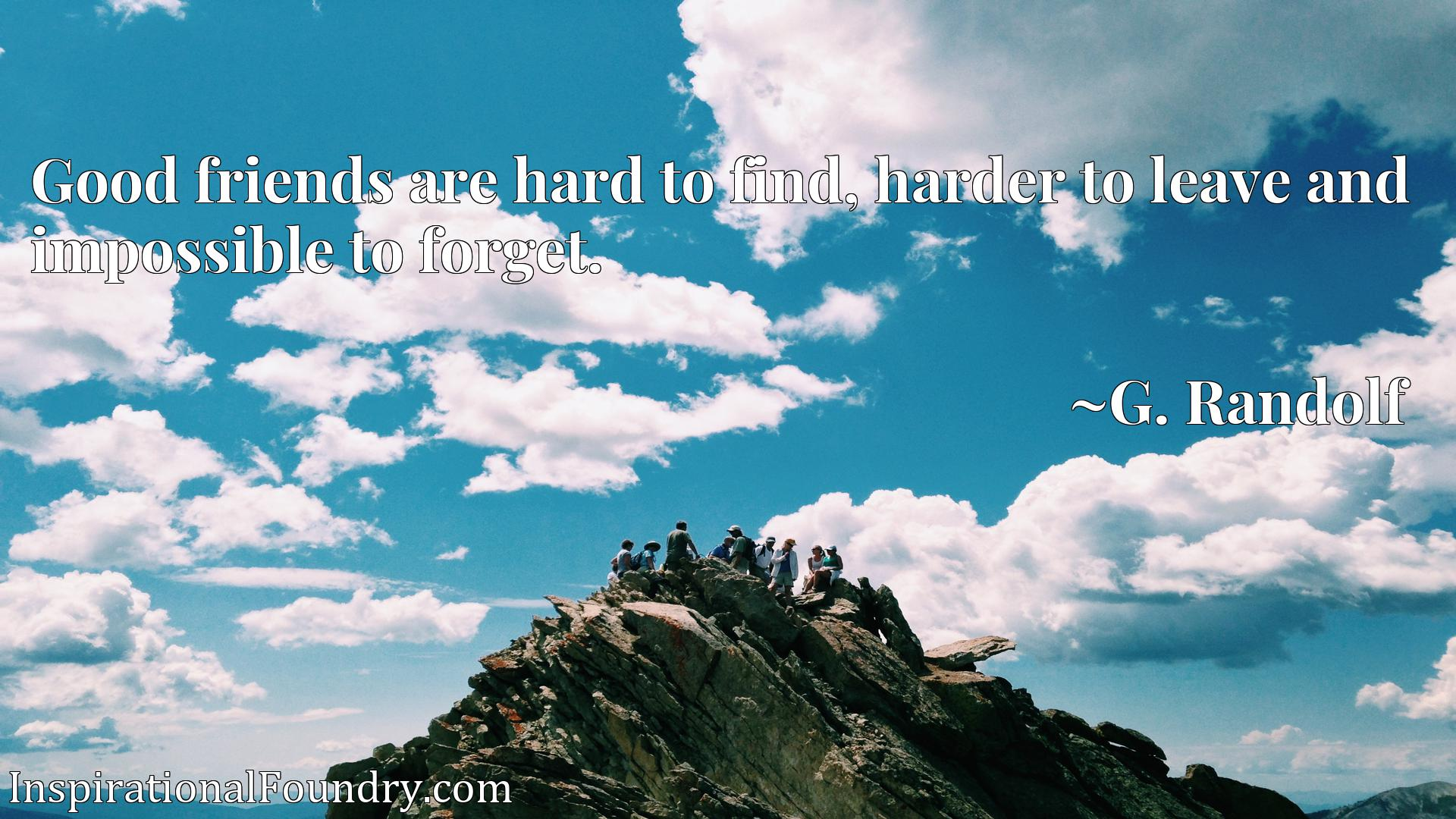 Quote Picture :Good friends are hard to find, harder to leave and impossible to forget.