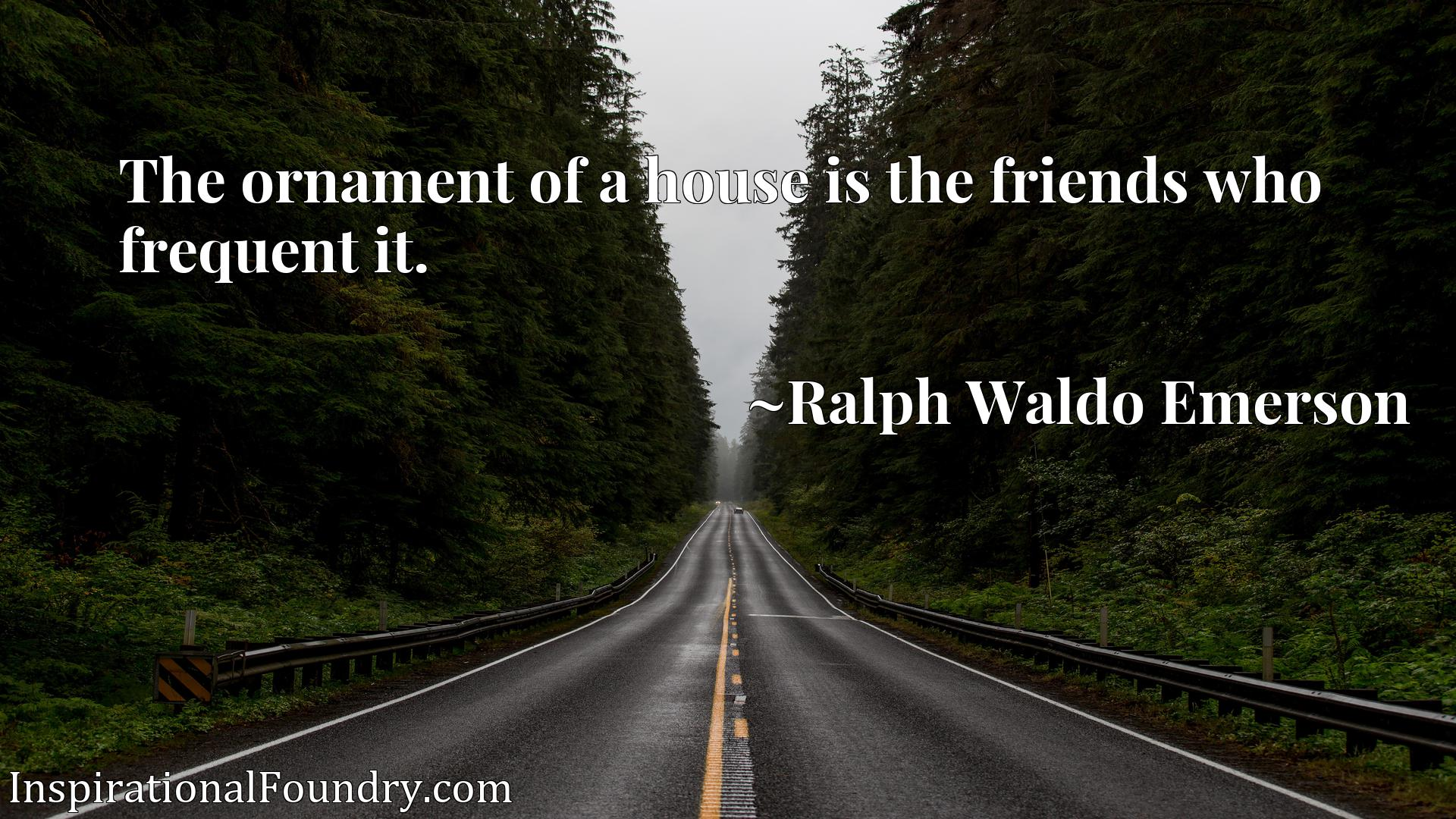 Quote Picture :The ornament of a house is the friends who frequent it.