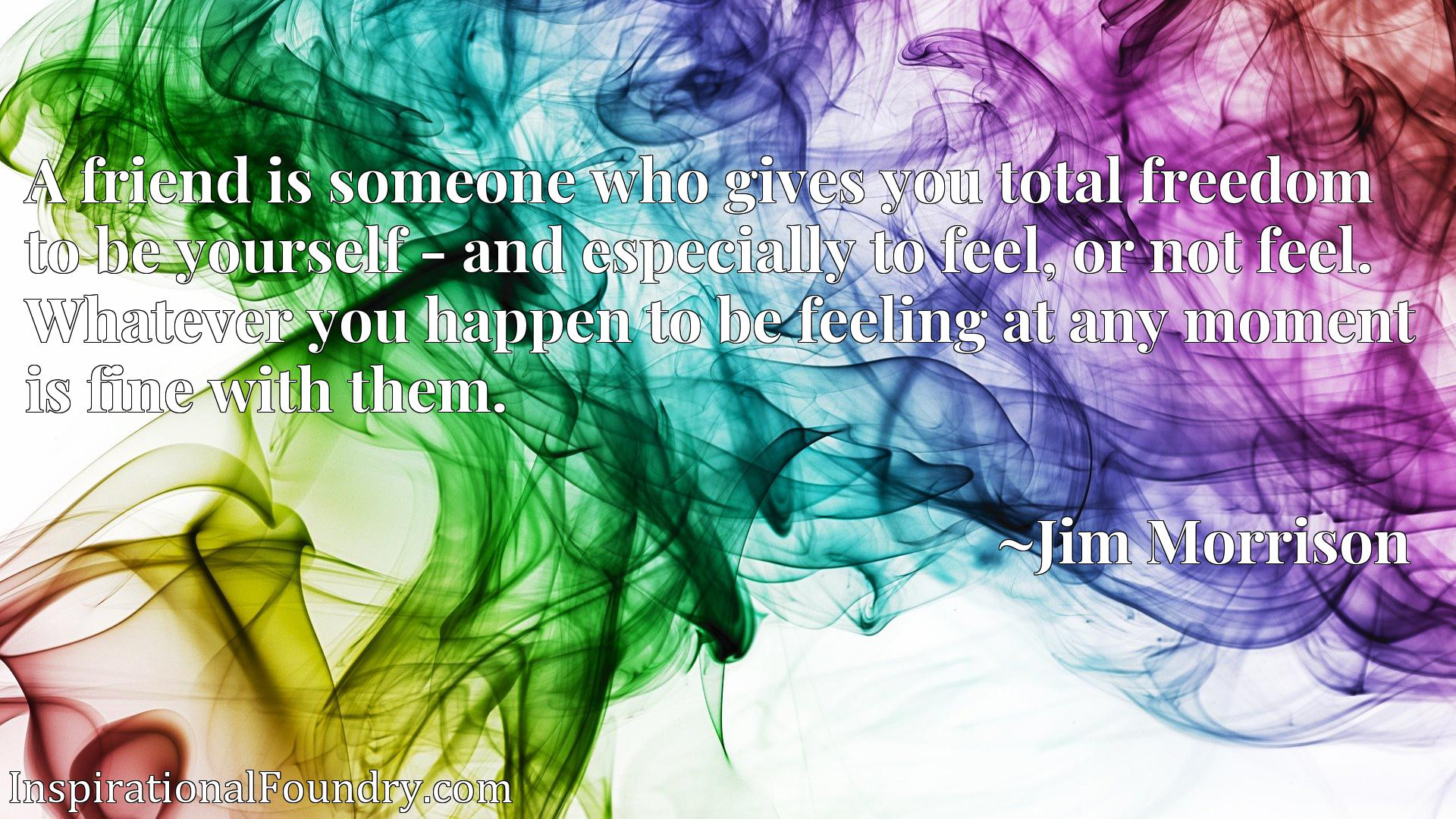 Quote Picture :A friend is someone who gives you total freedom to be yourself - and especially to feel, or not feel. Whatever you happen to be feeling at any moment is fine with them.