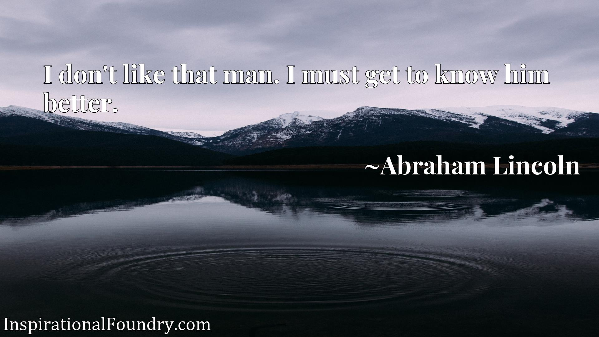 Quote Picture :I don't like that man. I must get to know him better.
