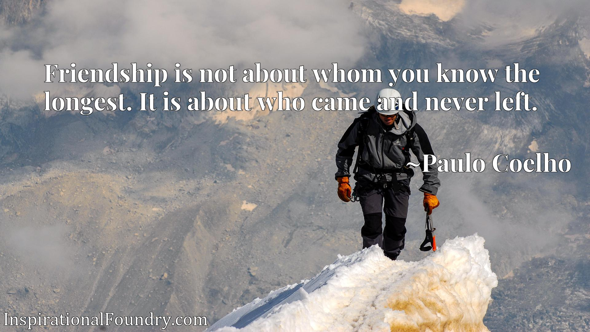 Quote Picture :Friendship is not about whom you know the longest. It is about who came and never left.