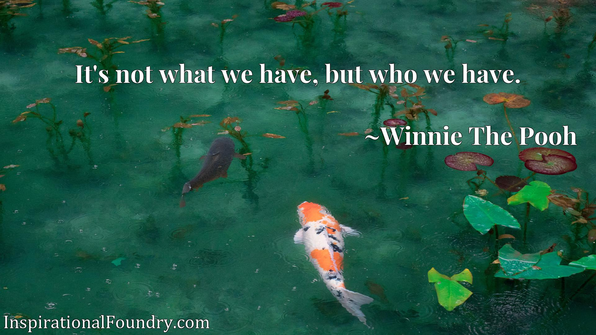 Quote Picture :It's not what we have, but who we have.