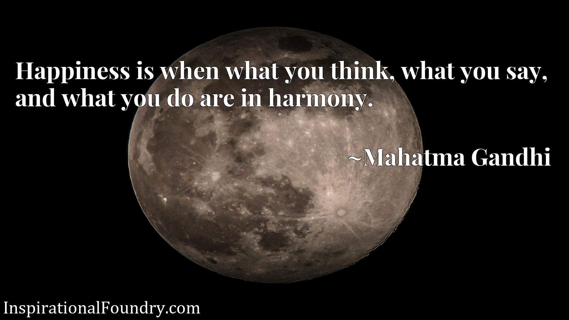 Quote Picture :Happiness is when what you think, what you say, and what you do are in harmony.