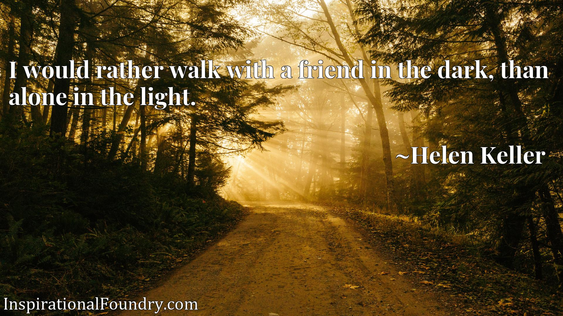 Quote Picture :I would rather walk with a friend in the dark, than alone in the light.