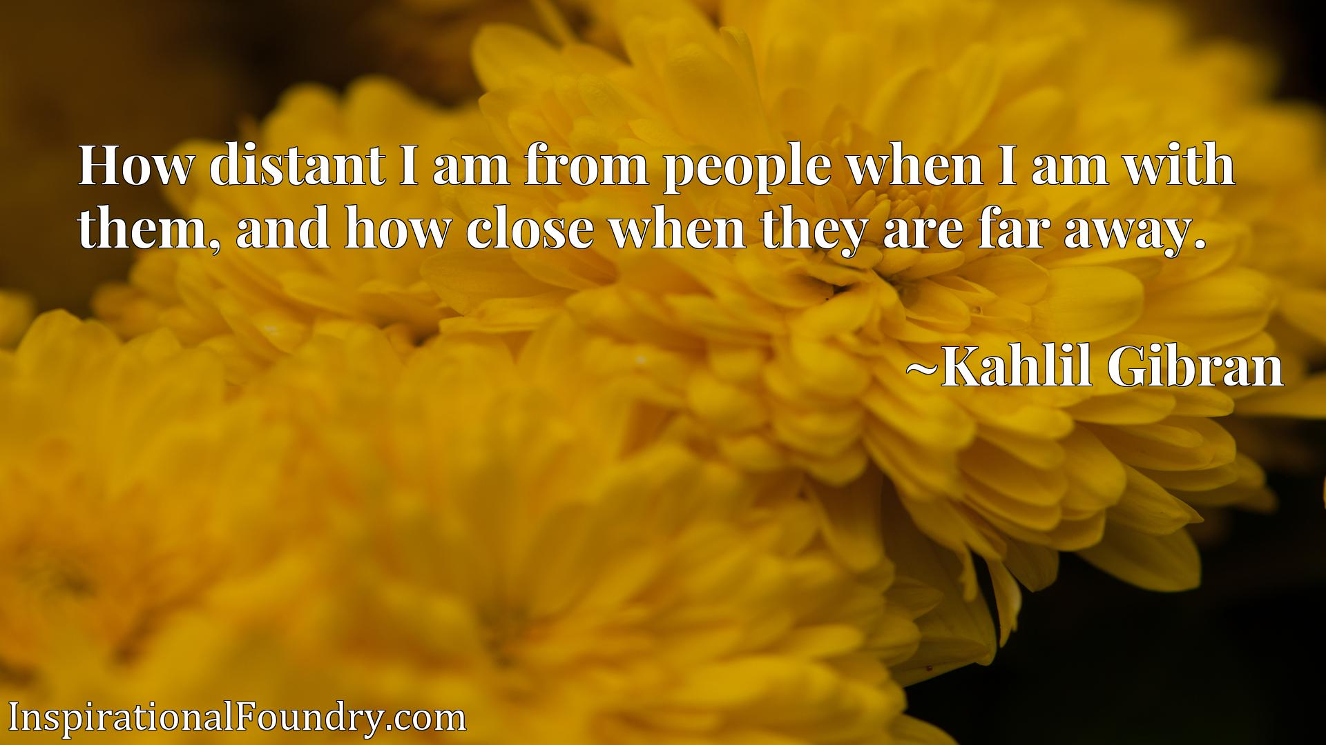 Quote Picture :How distant I am from people when I am with them, and how close when they are far away.