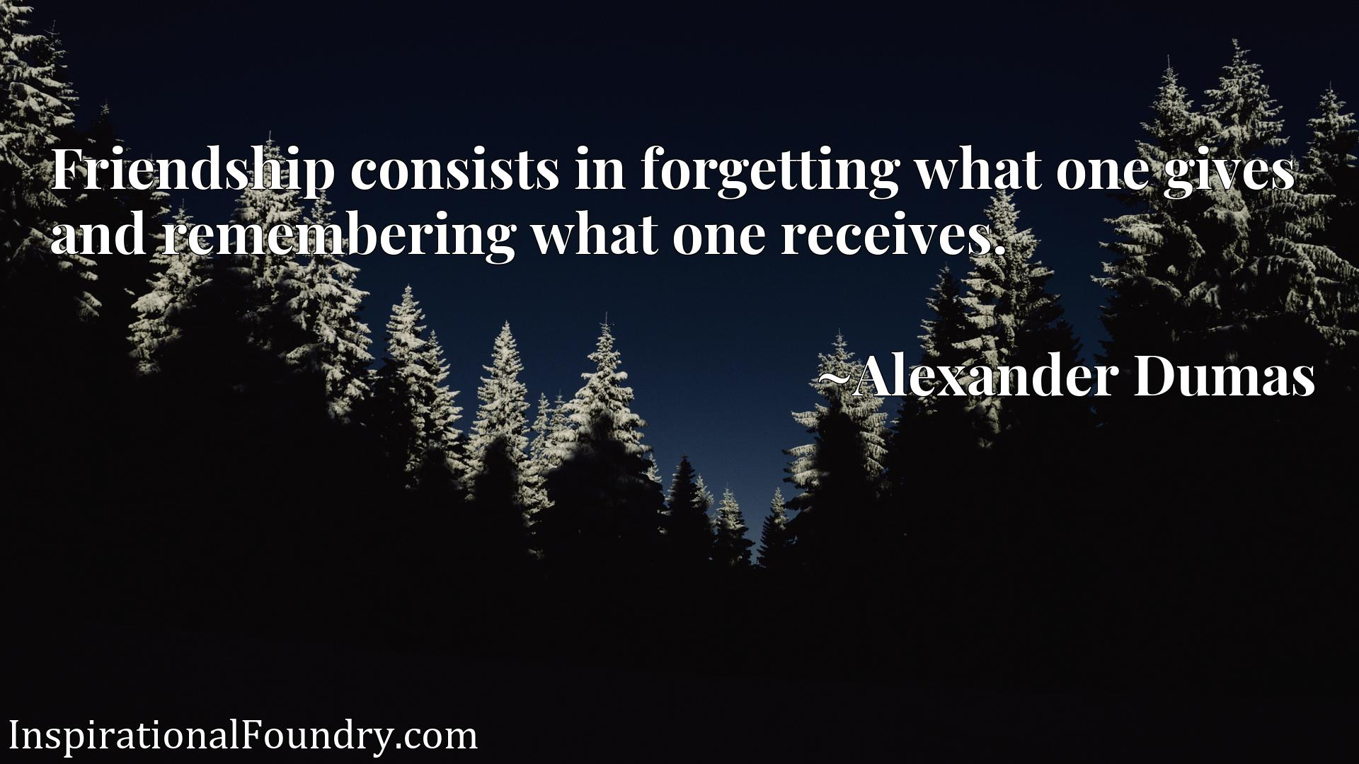 Quote Picture :Friendship consists in forgetting what one gives and remembering what one receives.