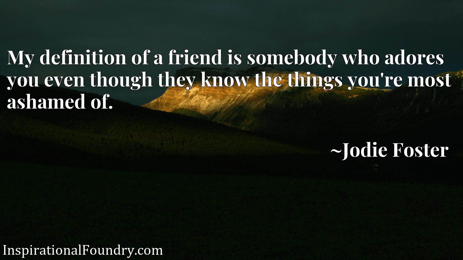 Quote Picture :My definition of a friend is somebody who adores you even though they know the things you're most ashamed of.