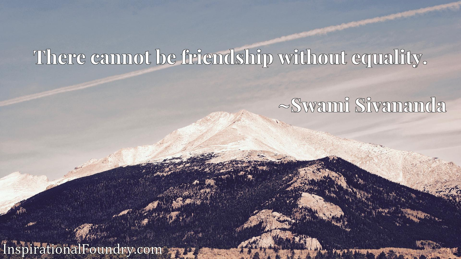 Quote Picture :There cannot be friendship without equality.
