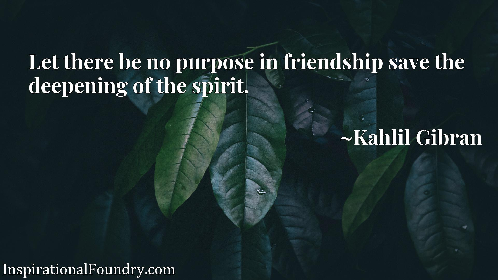 Quote Picture :Let there be no purpose in friendship save the deepening of the spirit.