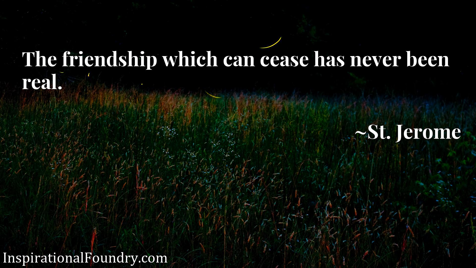 Quote Picture :The friendship which can cease has never been real.