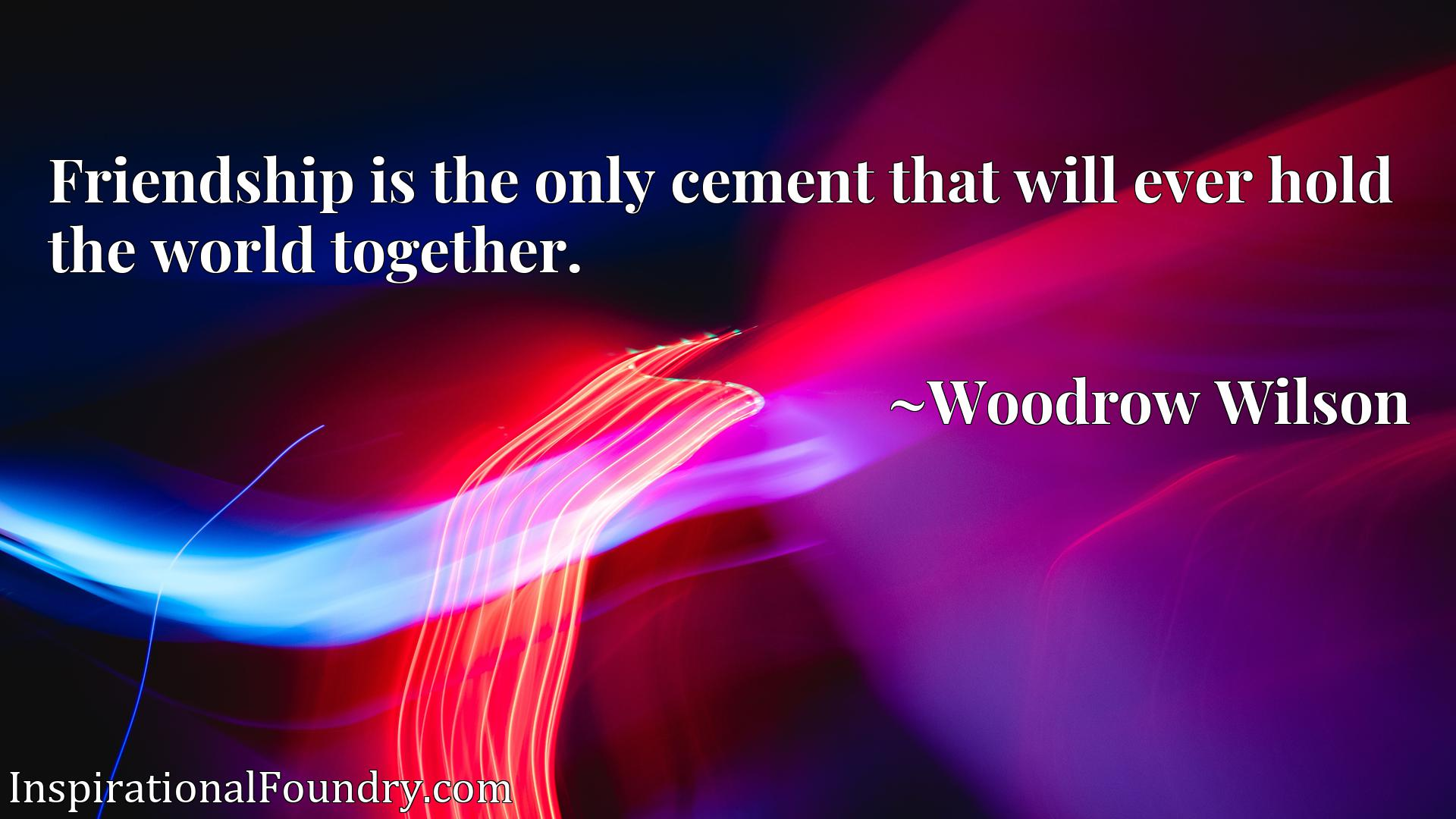 Quote Picture :Friendship is the only cement that will ever hold the world together.