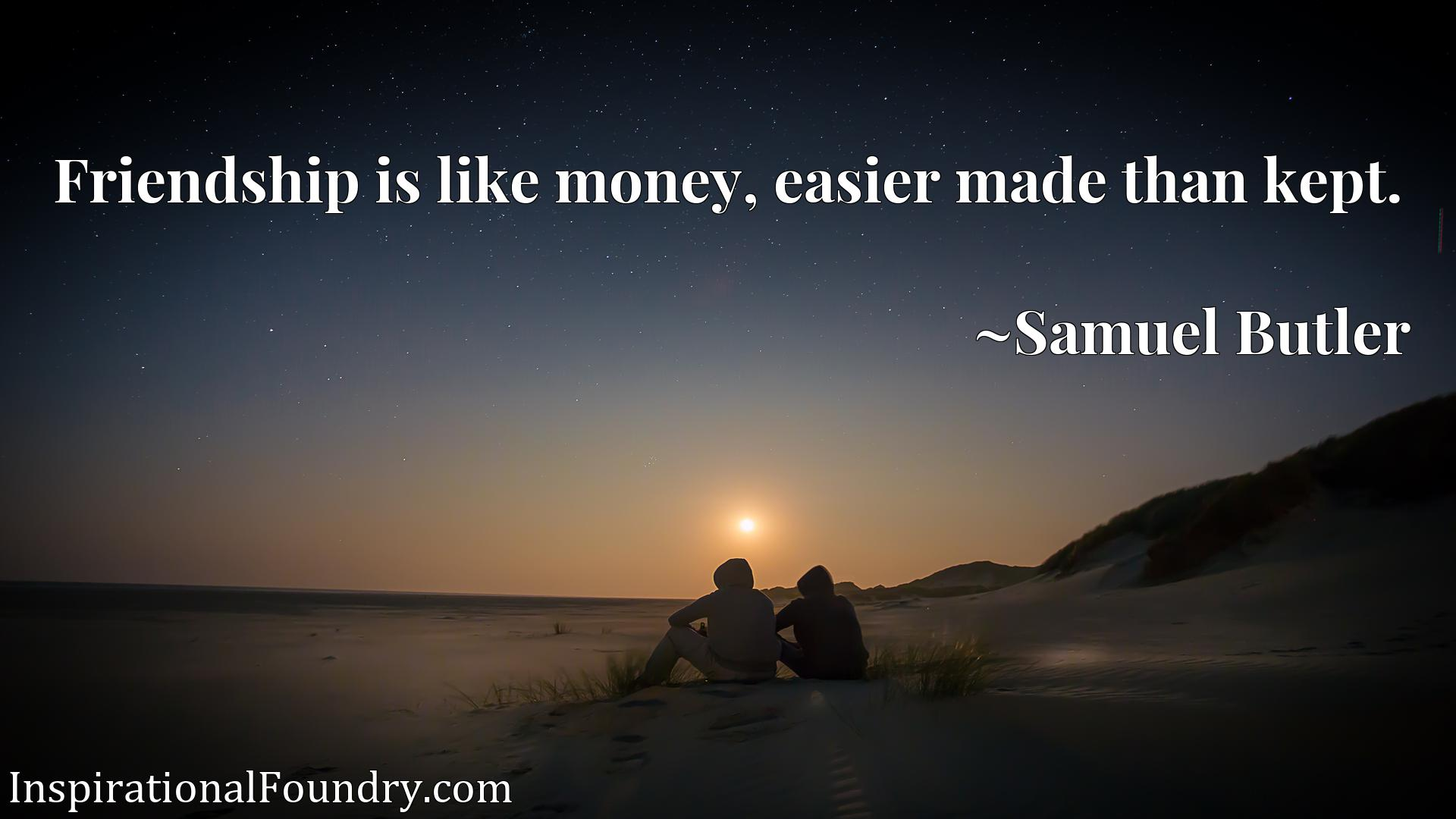 Quote Picture :Friendship is like money, easier made than kept.