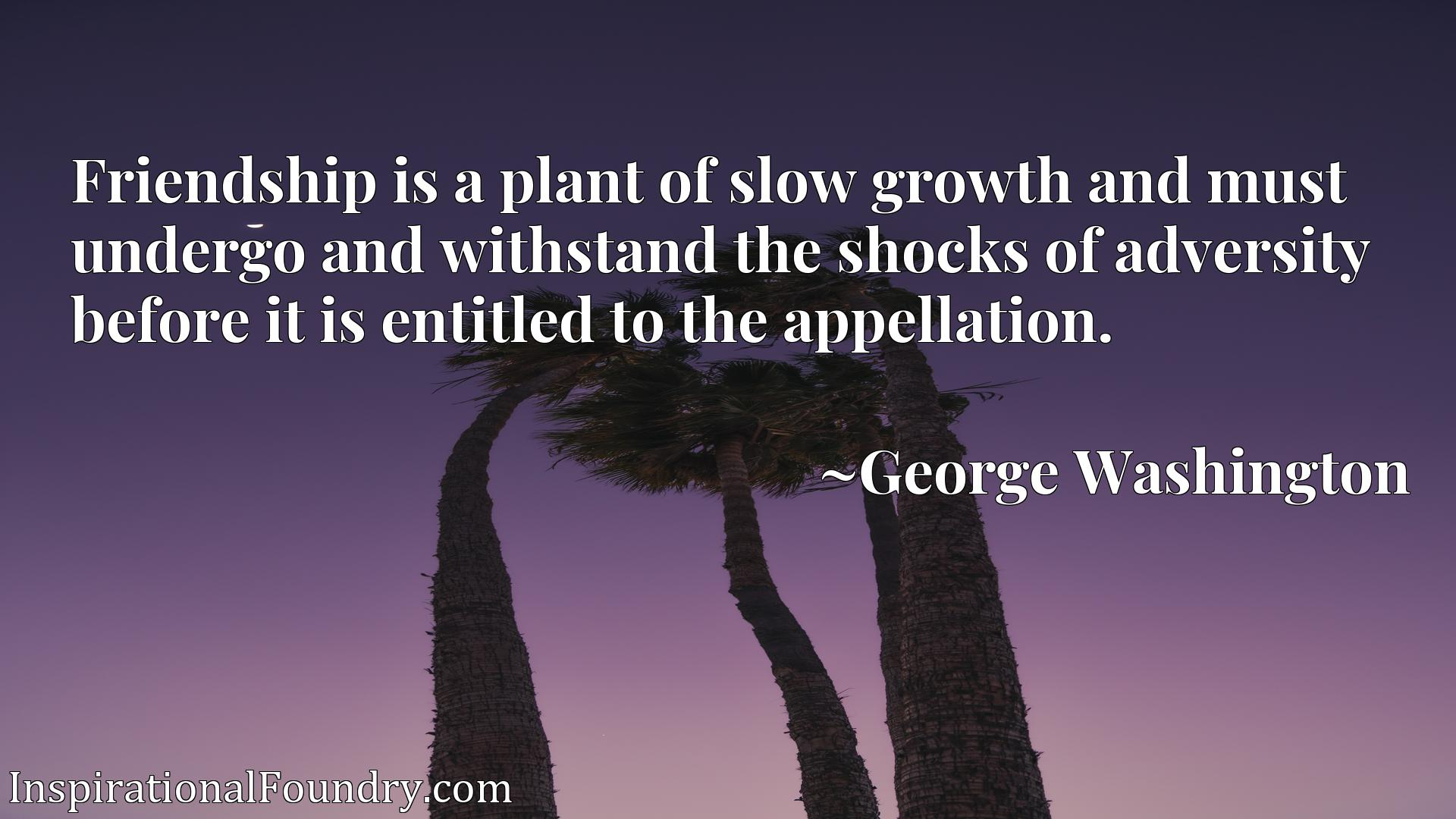 Quote Picture :Friendship is a plant of slow growth and must undergo and withstand the shocks of adversity before it is entitled to the appellation.