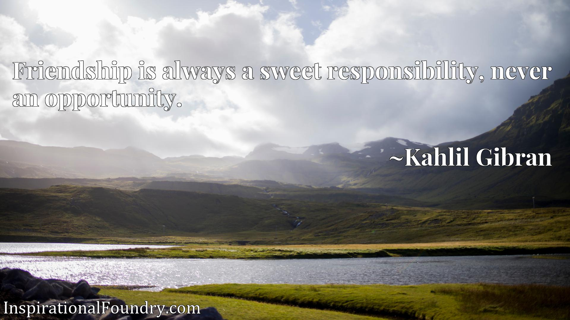 Quote Picture :Friendship is always a sweet responsibility, never an opportunity.