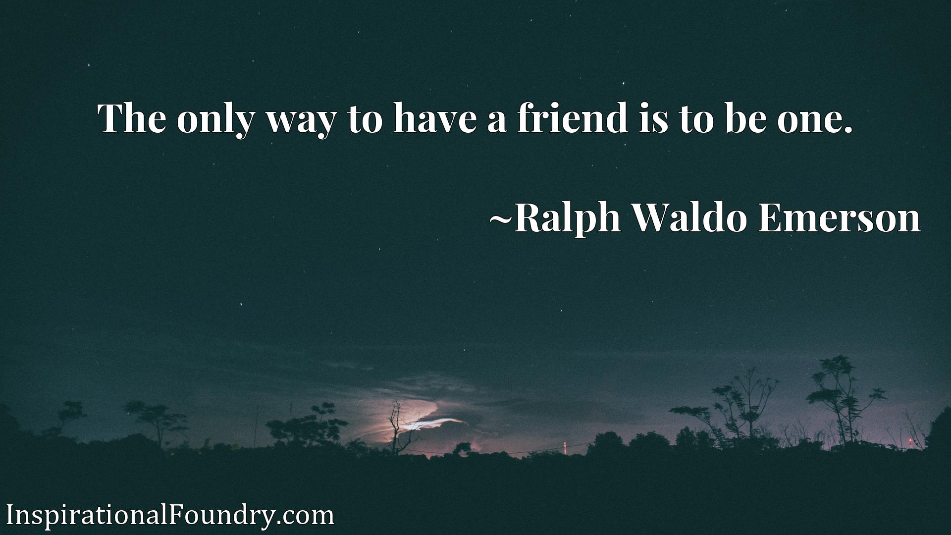 Quote Picture :The only way to have a friend is to be one.