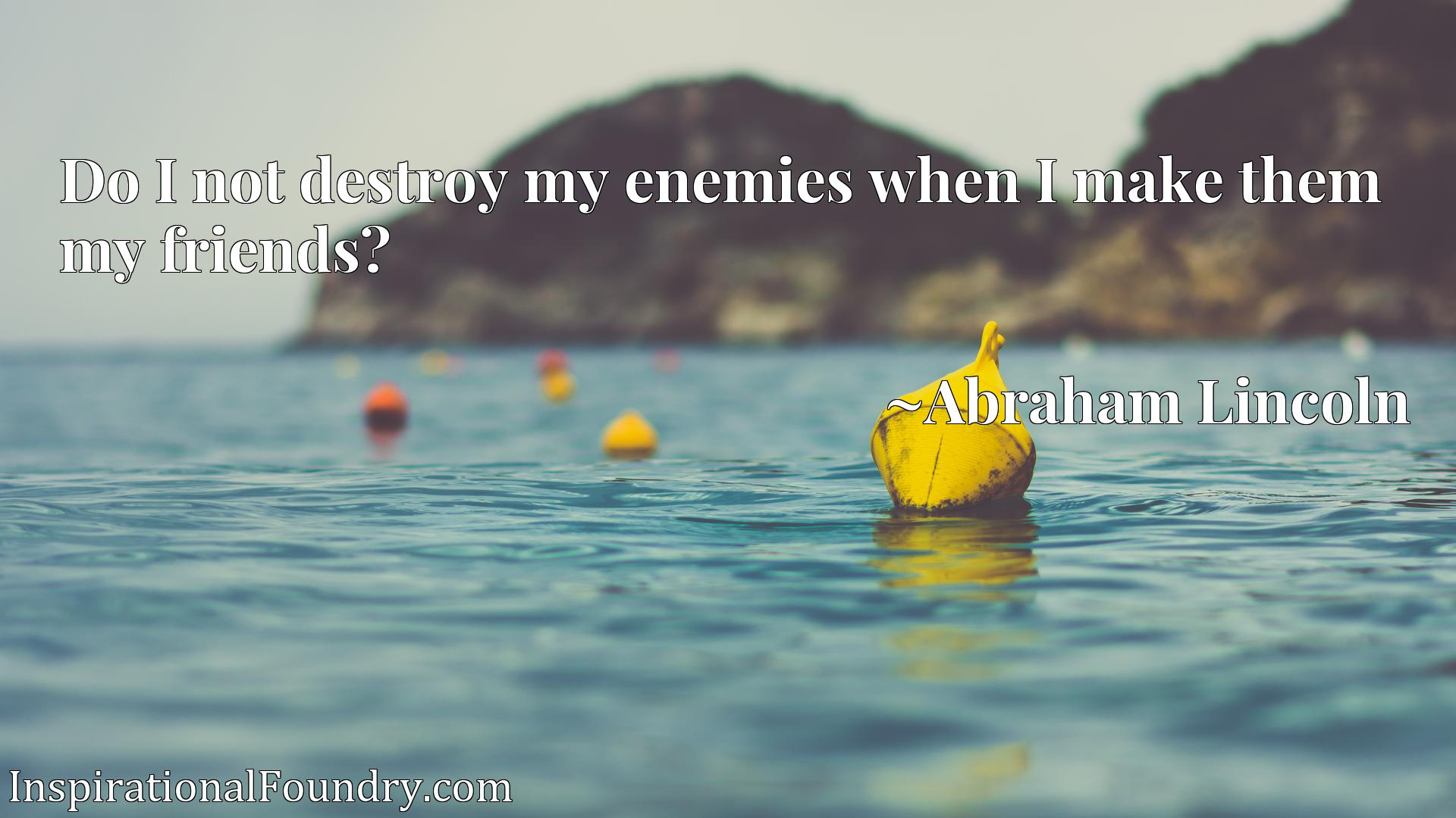 Quote Picture :Do I not destroy my enemies when I make them my friends?