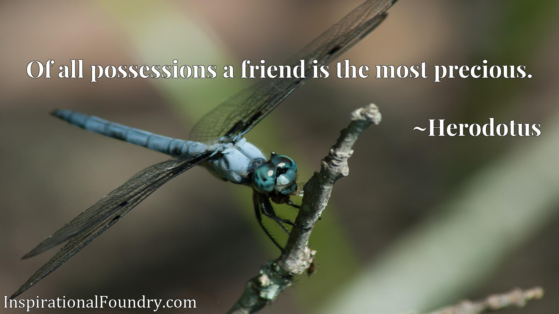 Of all possessions a friend is the most precious.