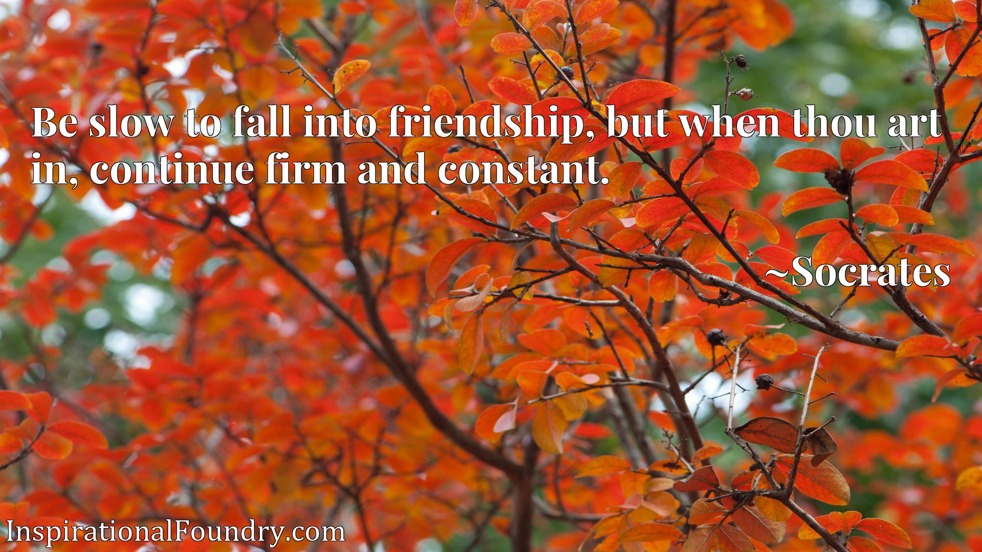 Be slow to fall into friendship, but when thou art in, continue firm and constant.