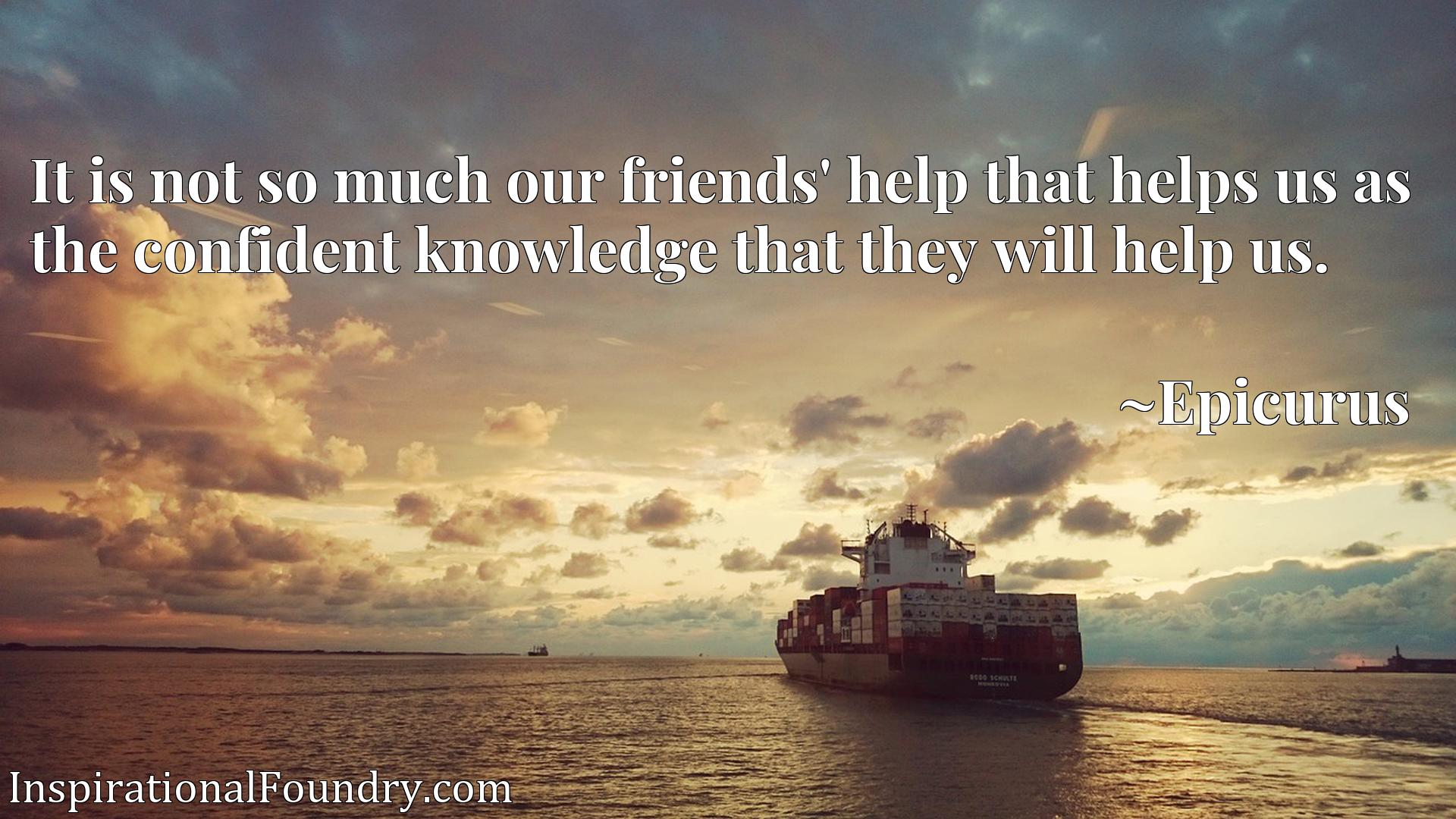 It is not so much our friends' help that helps us as the confident knowledge that they will help us.