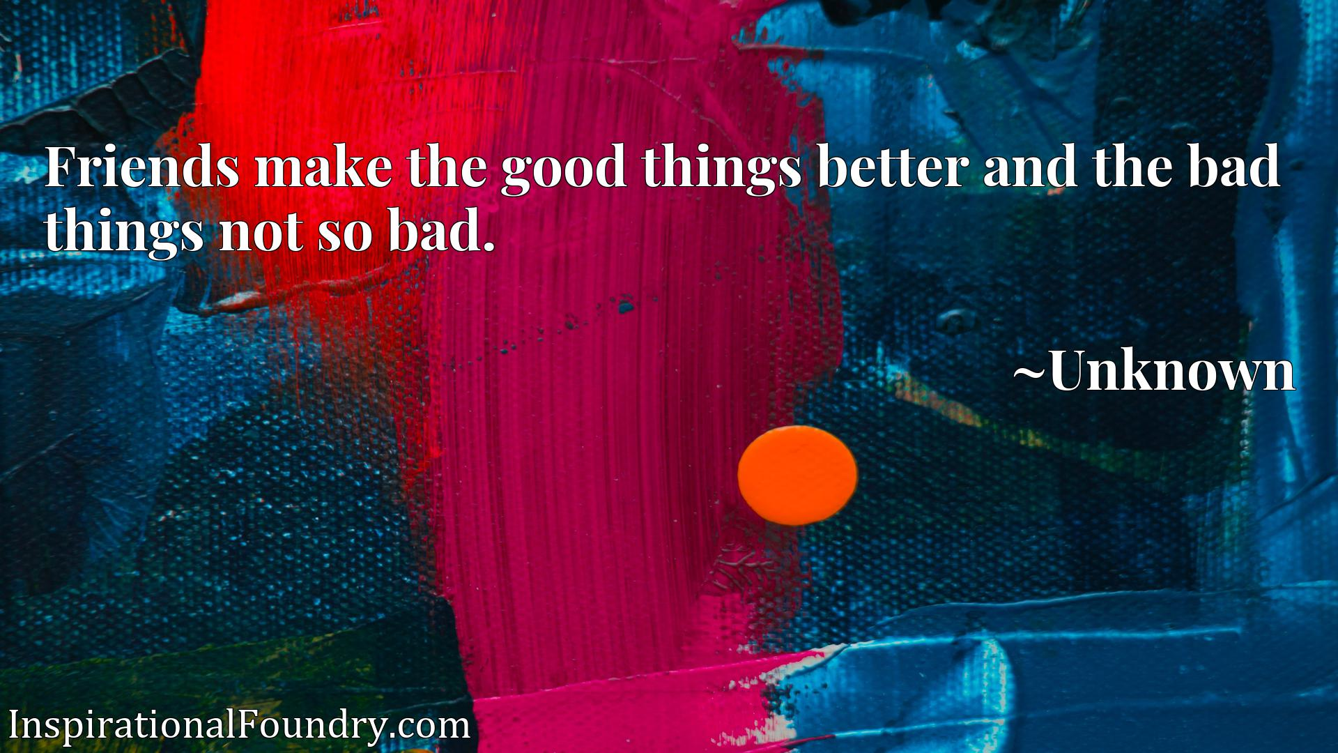 Friends make the good things better and the bad things not so bad.