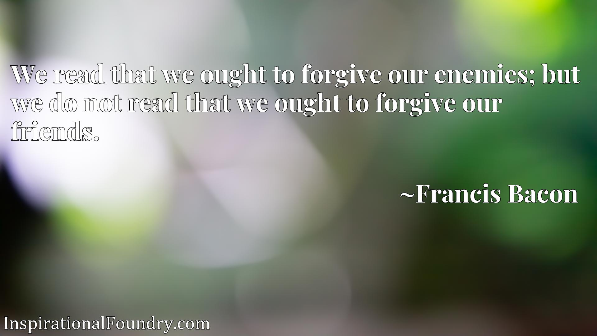 We read that we ought to forgive our enemies; but we do not read that we ought to forgive our friends.