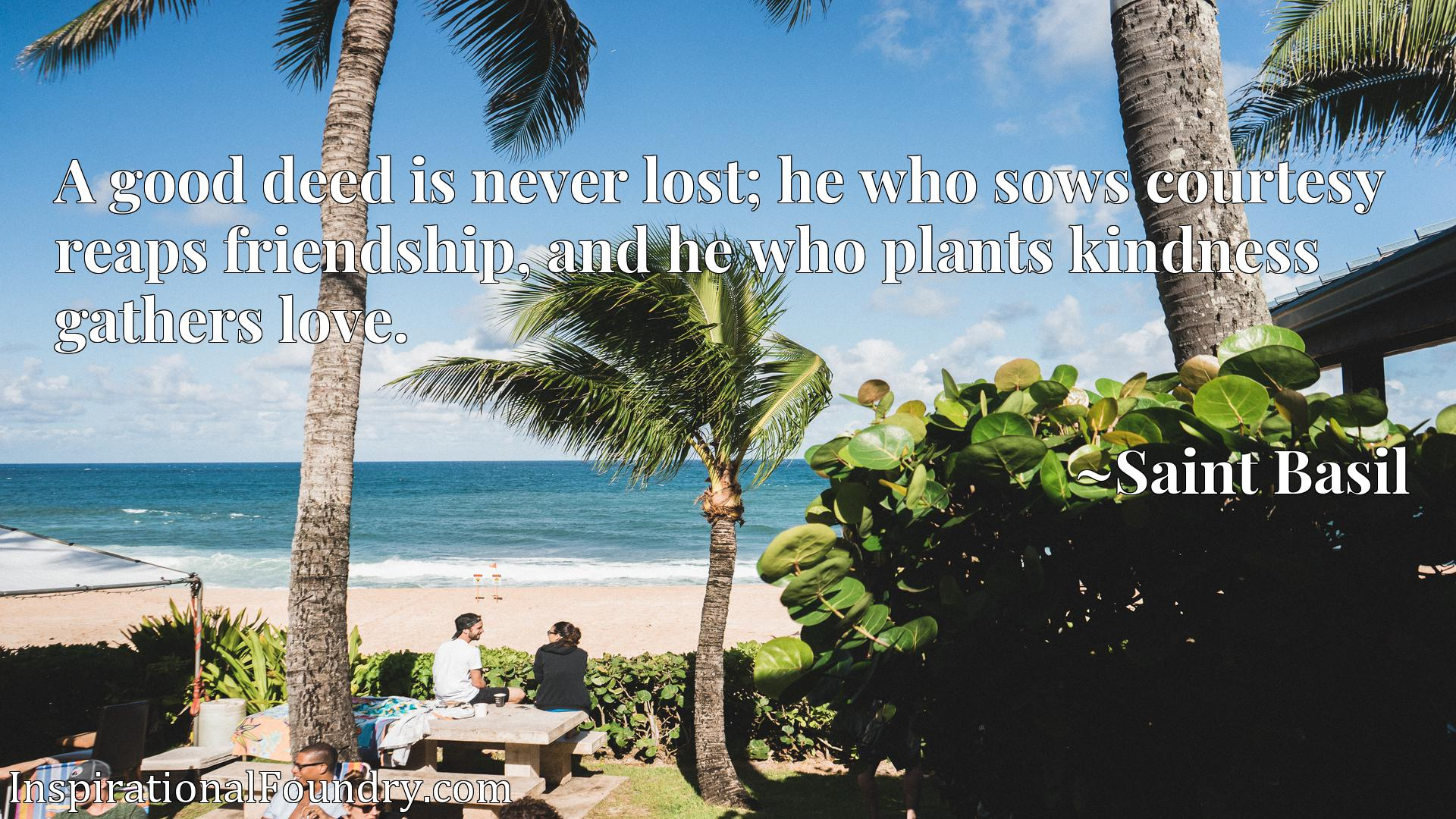 A good deed is never lost; he who sows courtesy reaps friendship, and he who plants kindness gathers love.